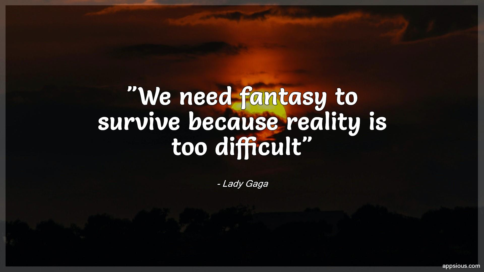 We need fantasy to survive because reality is too difficult