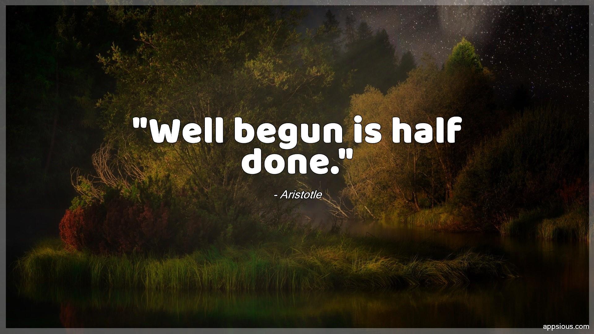 Well begun is half done.