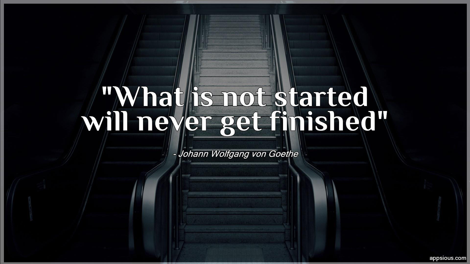 What is not started will never get finished