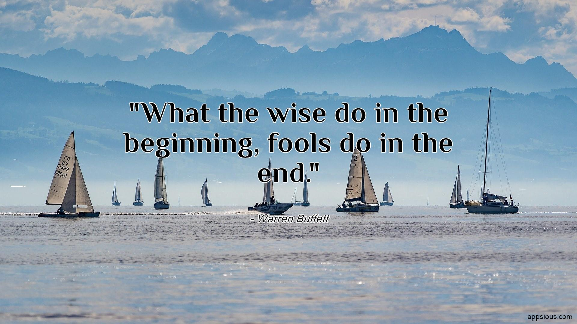 What the wise do in the beginning, fools do in the end.