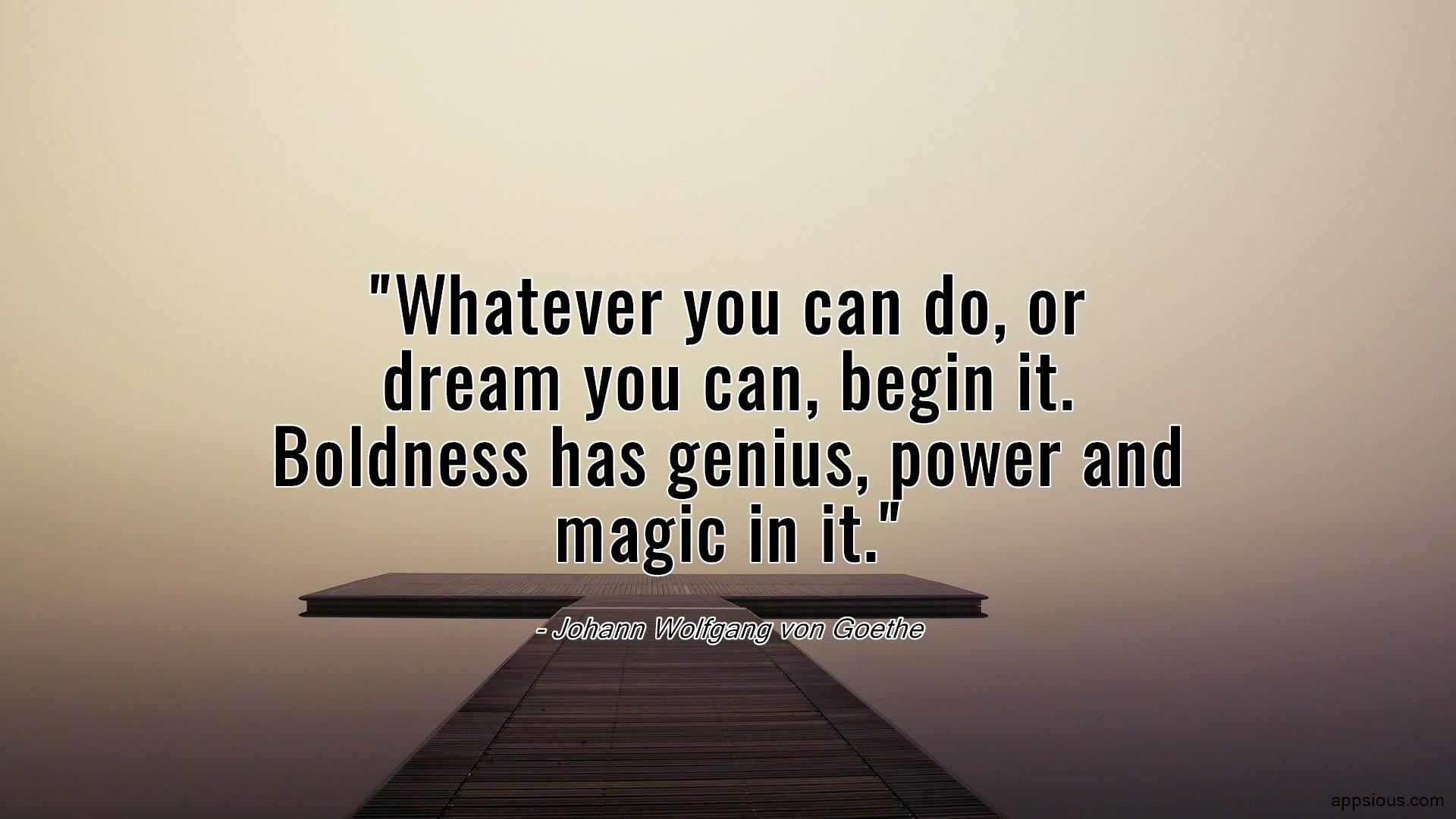Whatever you can do, or dream you can, begin it.  Boldness has genius, power and magic in it.