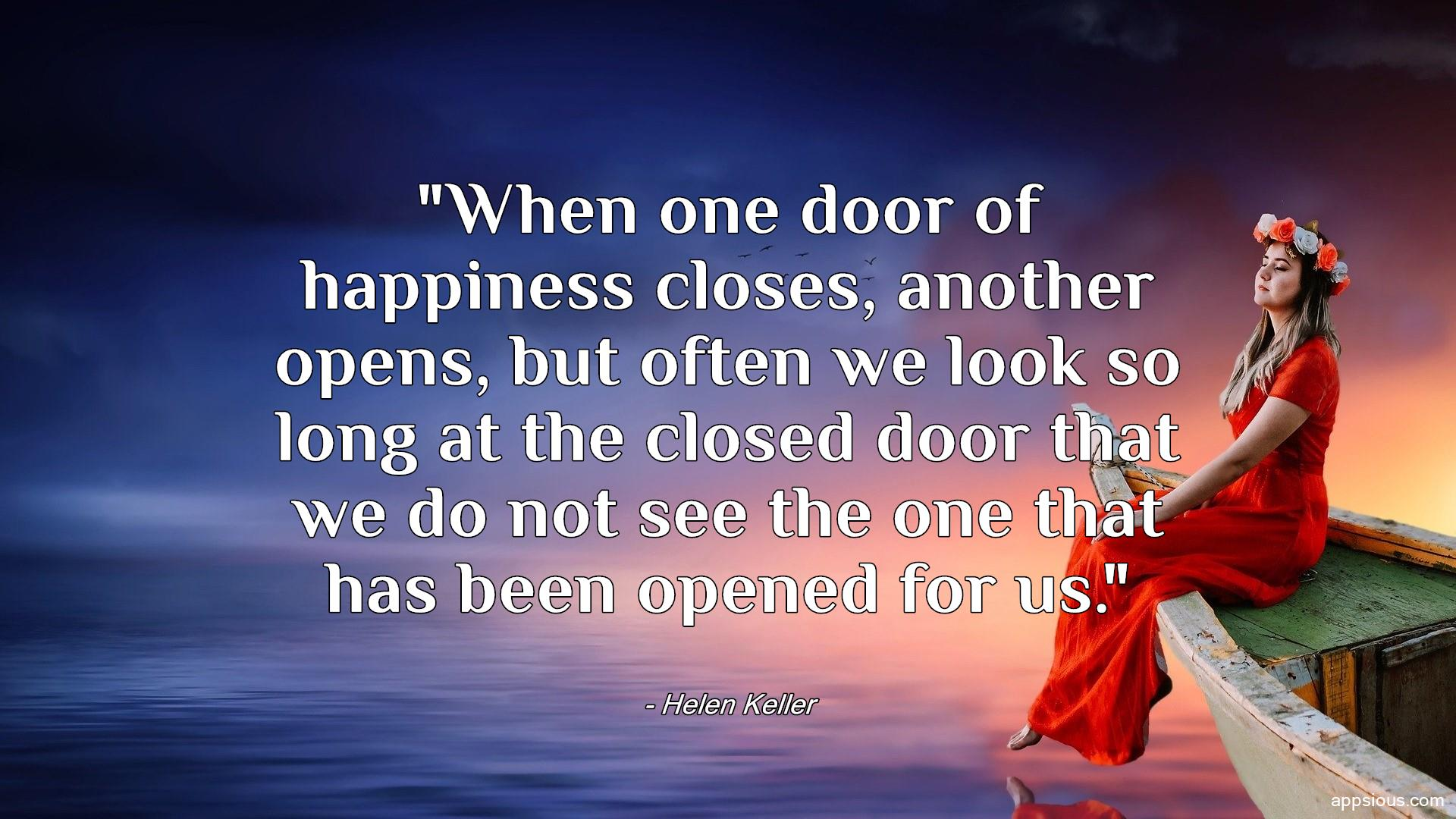 When one door of happiness closes, another opens, but often we look so long at the closed door that we do not see the one that has been opened for us.
