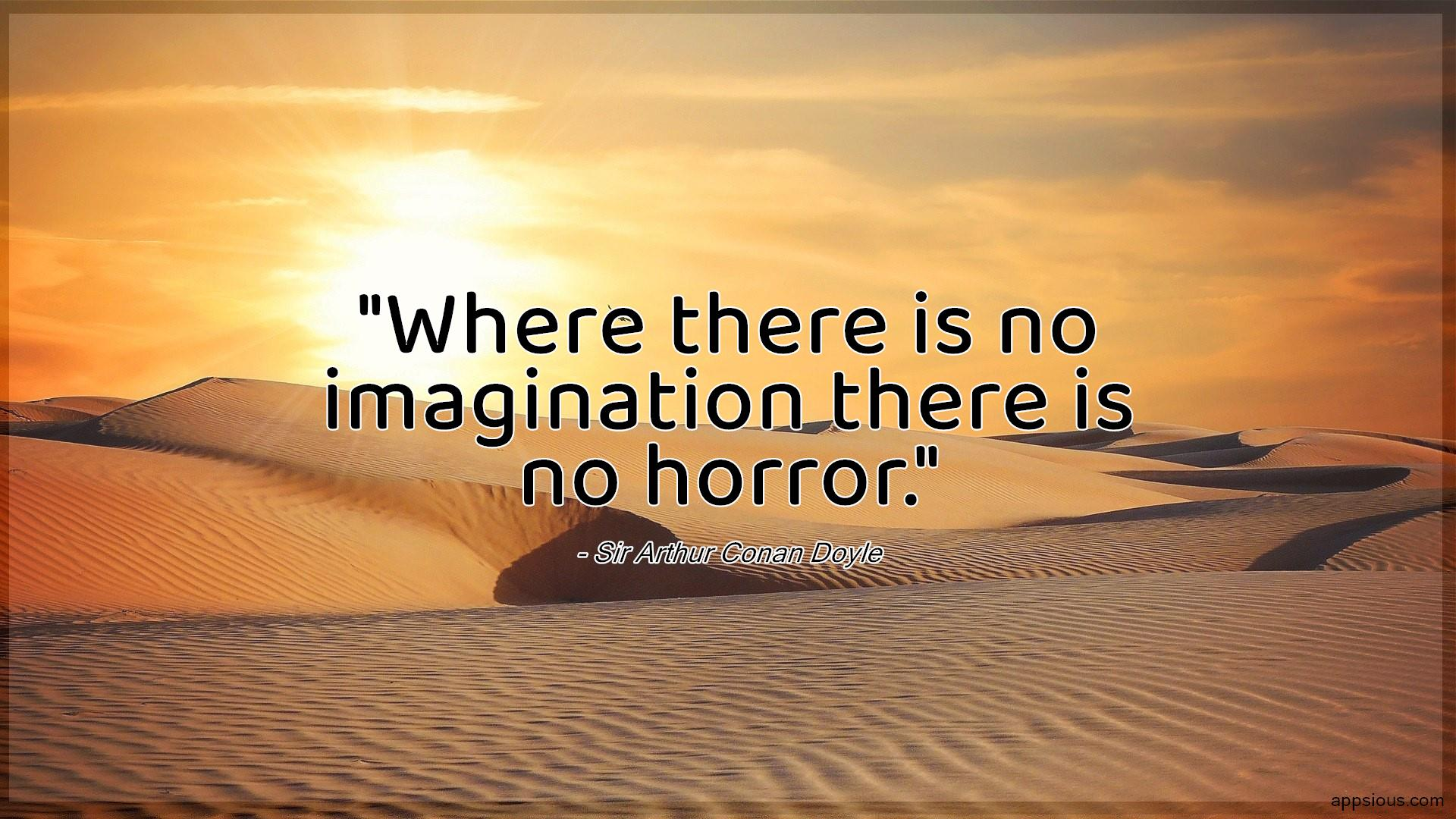 Where there is no imagination there is no horror.