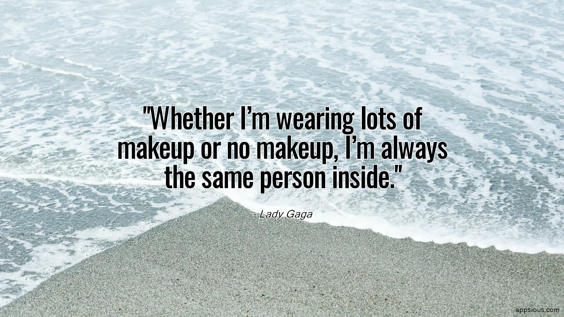 Whether I'm wearing lots of makeup or no makeup, I'm always the same person inside.