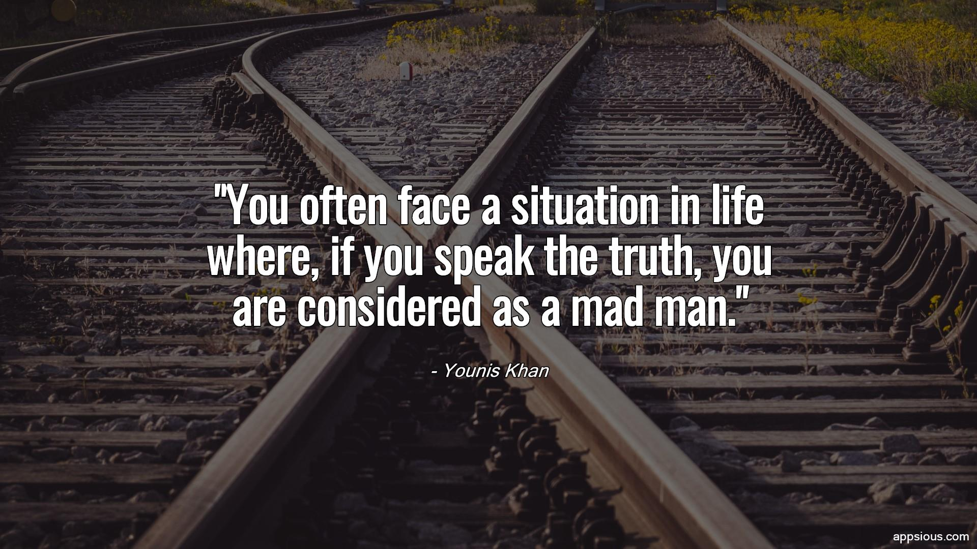 You often face a situation in life where, if you speak the truth, you are considered as a mad man.