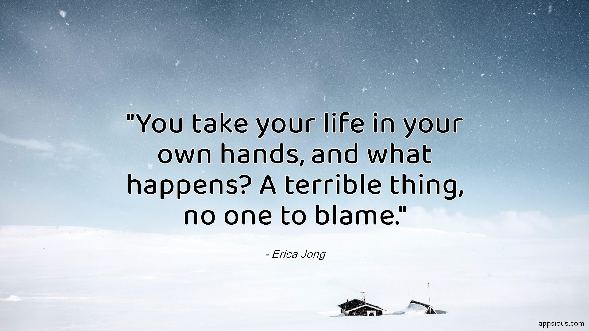 You take your life in your own hands, and what happens? A terrible thing, no one to blame.
