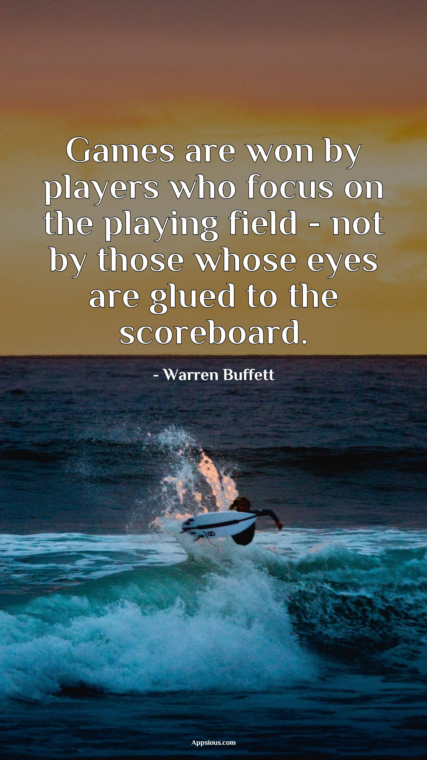 Games are won by players who focus on the playing field - not by those whose eyes are glued to the scoreboard.