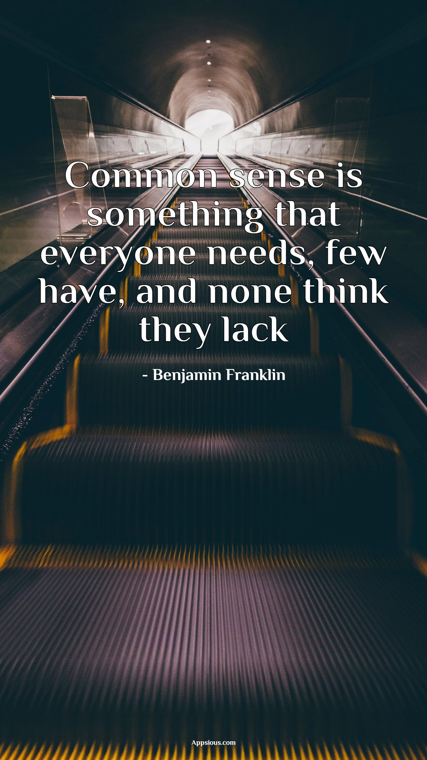 Common sense is something that everyone needs, few have, and none think they lack