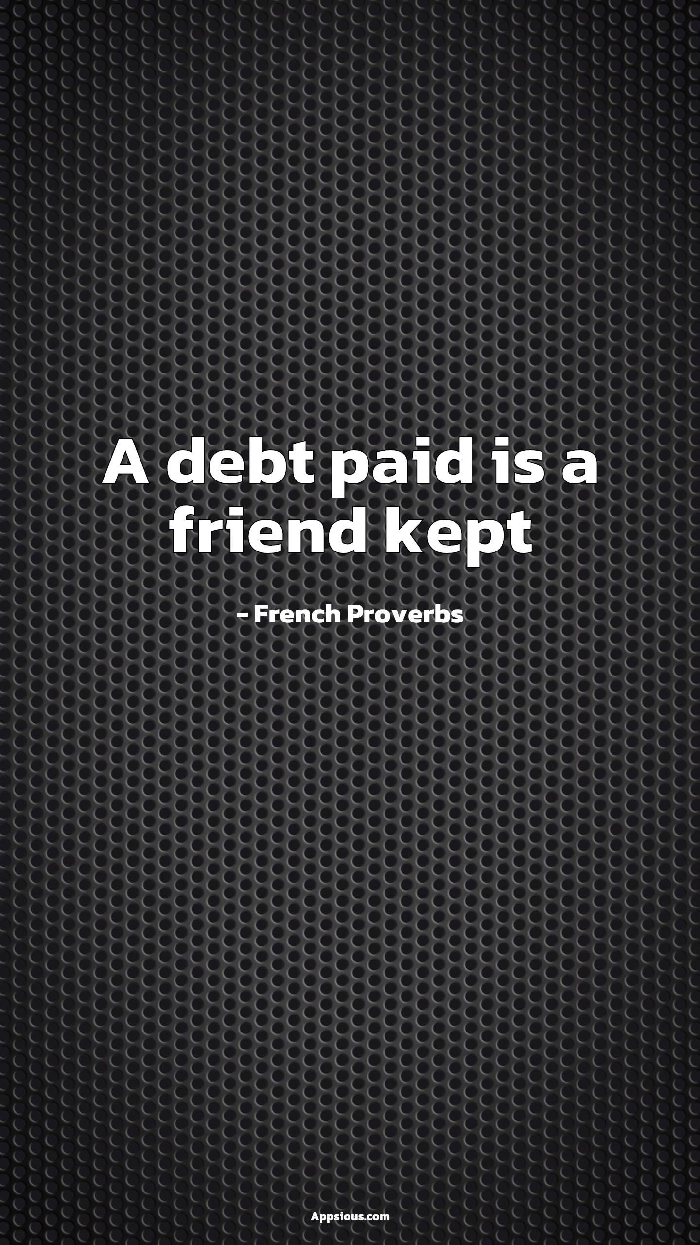A debt paid is a friend kept