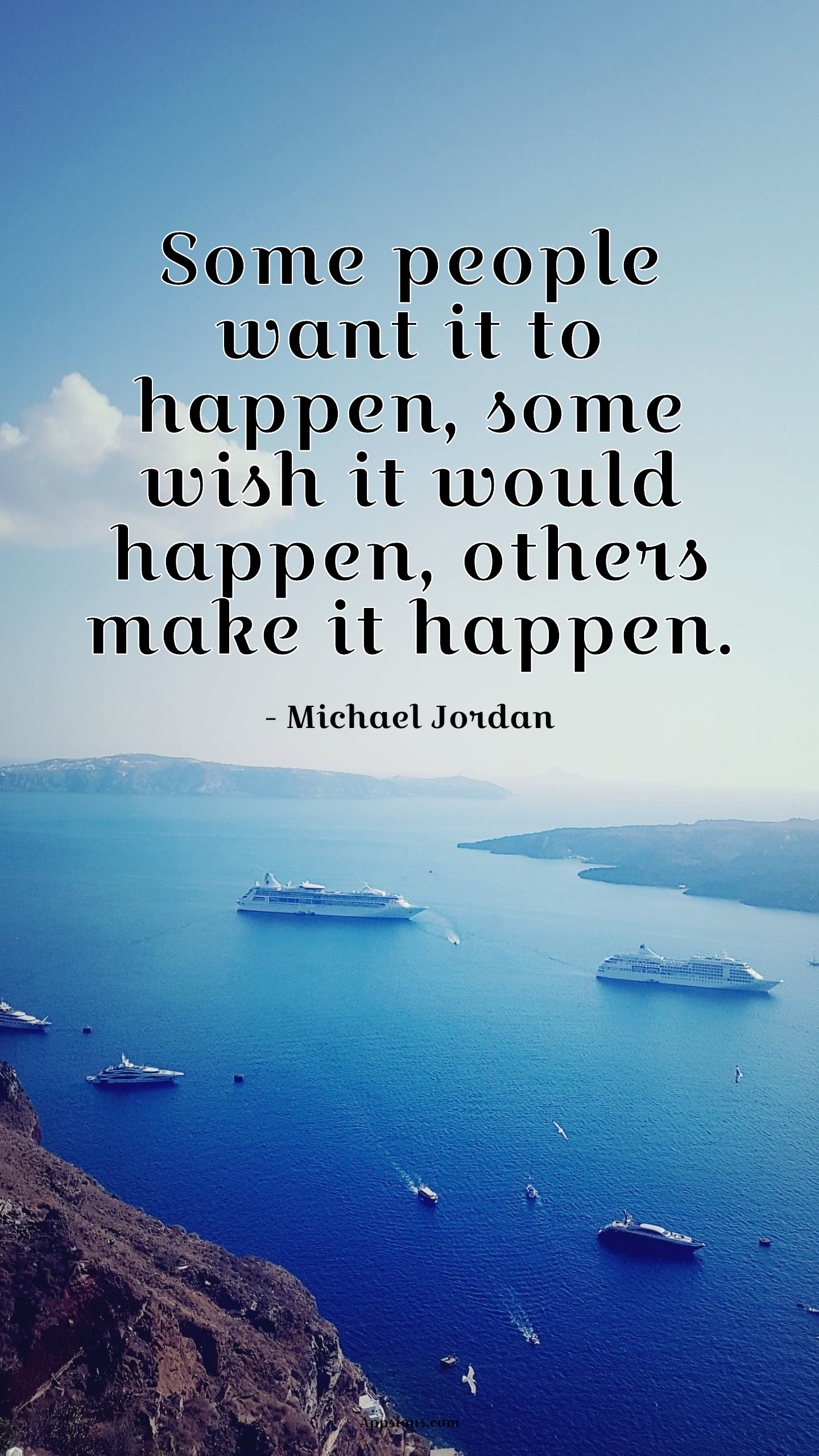 Some people want it to happen, some wish it would happen, others make it happen.