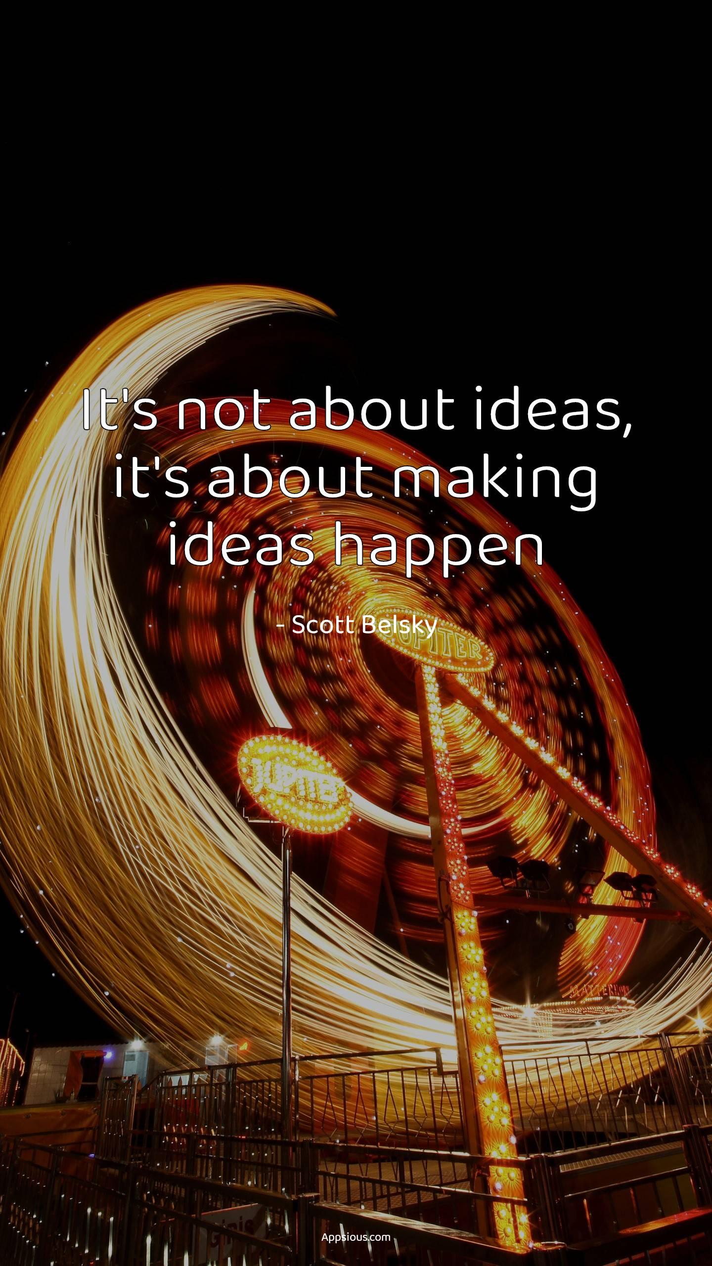 It's not about ideas, it's about making ideas happen
