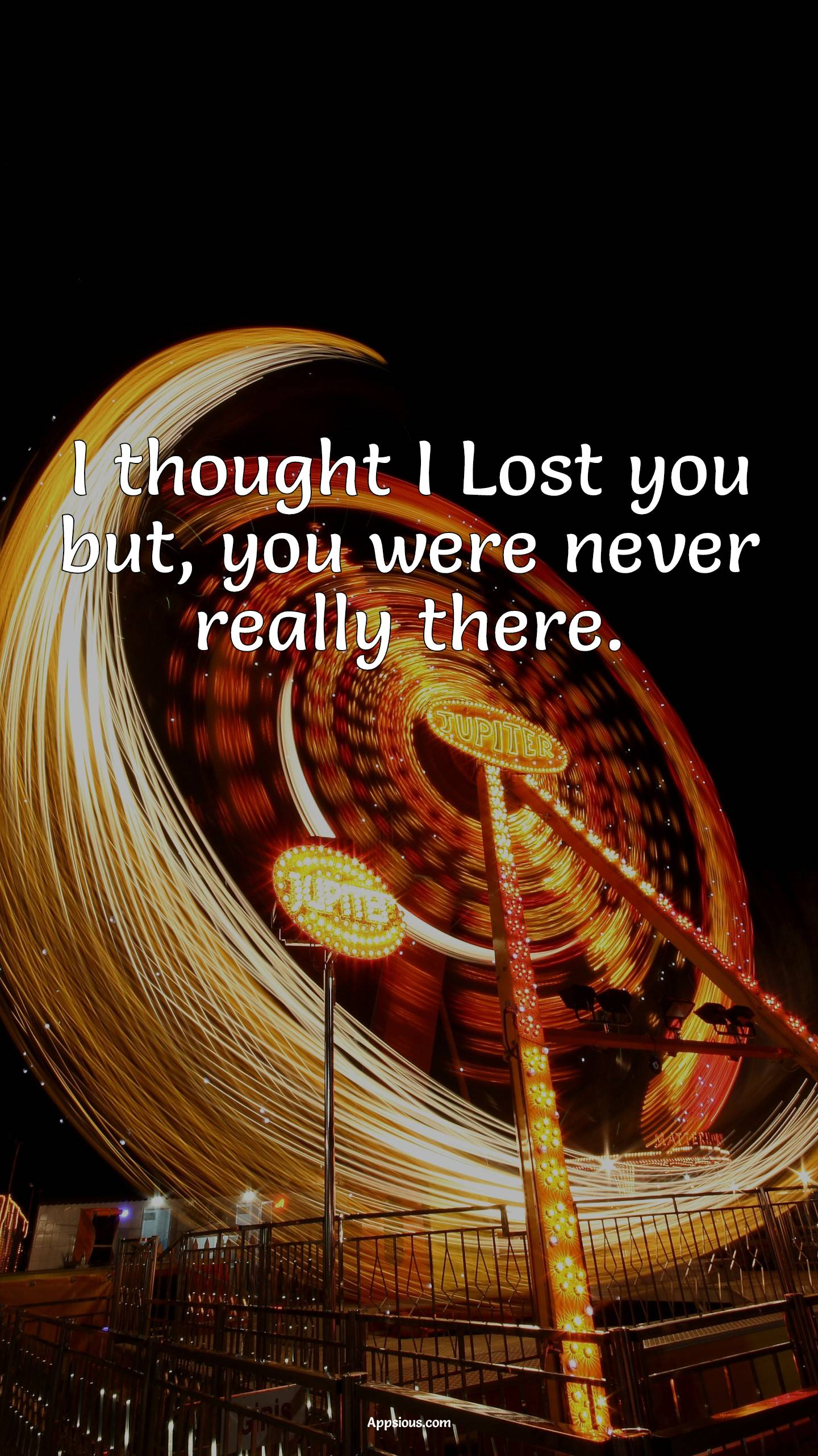 I thought I Lost you but, you were never really there.