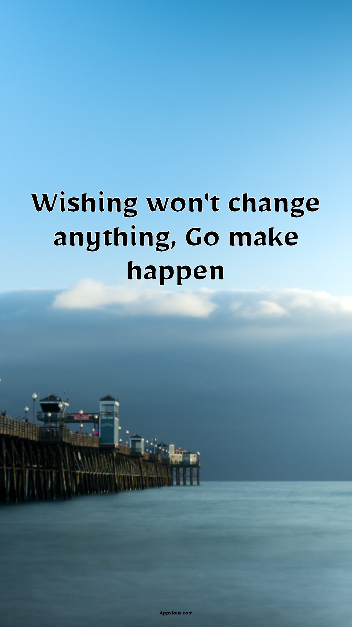 Wishing won't change anything, Go make happen