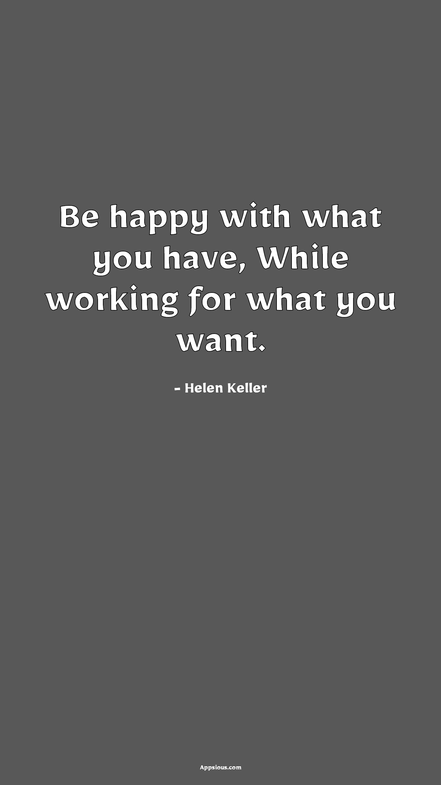Be happy with what you have, While working for what you want.