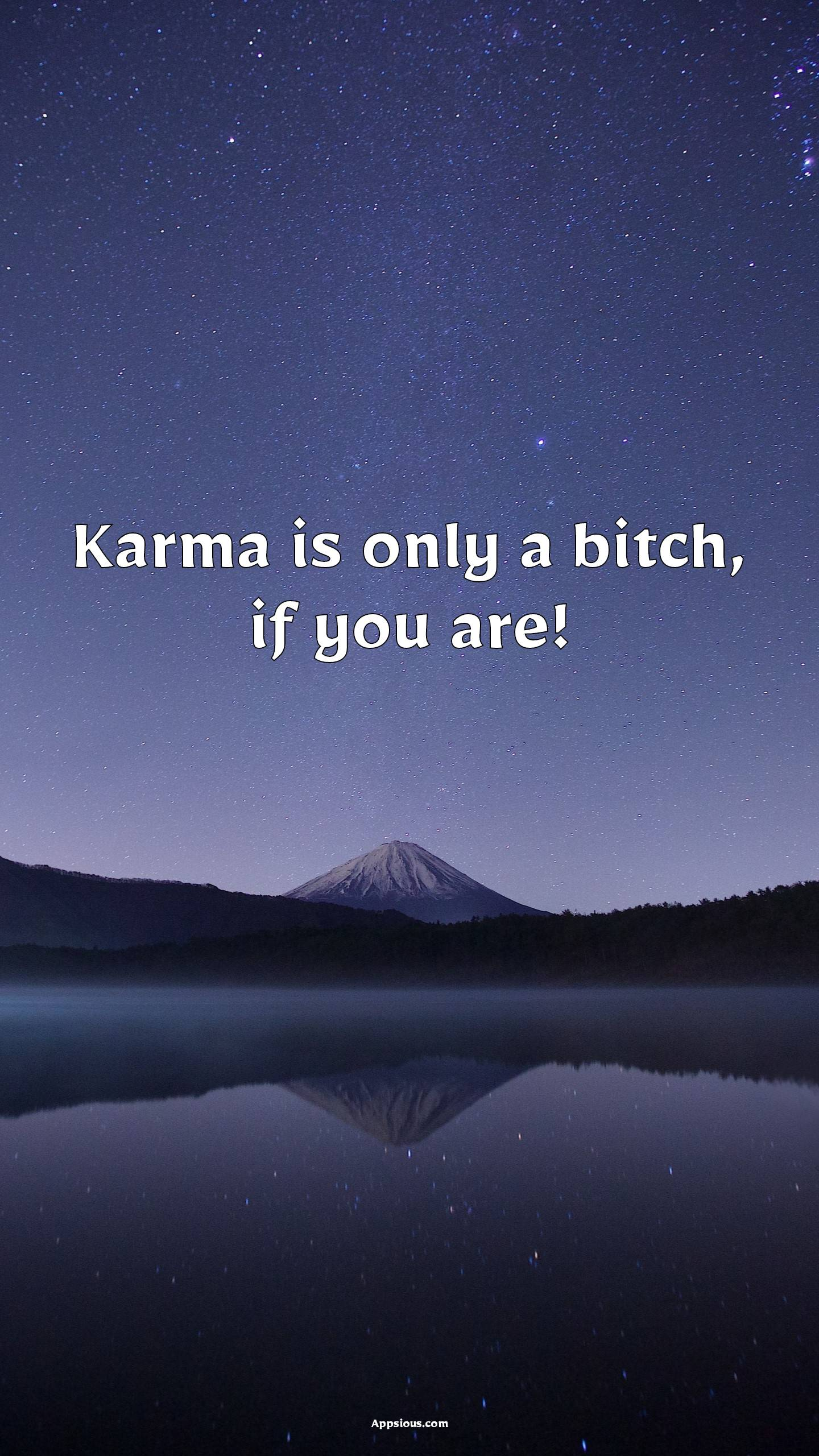 Karma is only a bitch, if you are!