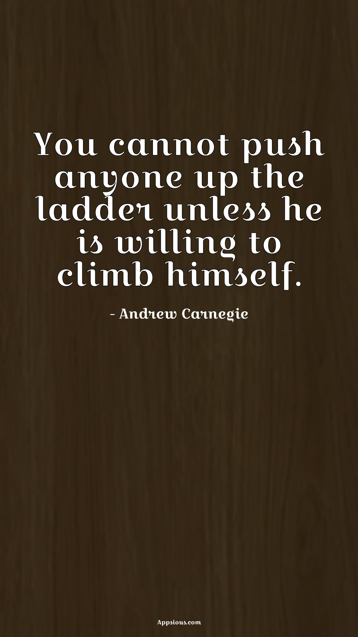 You cannot push anyone up the ladder unless he is willing to climb himself.