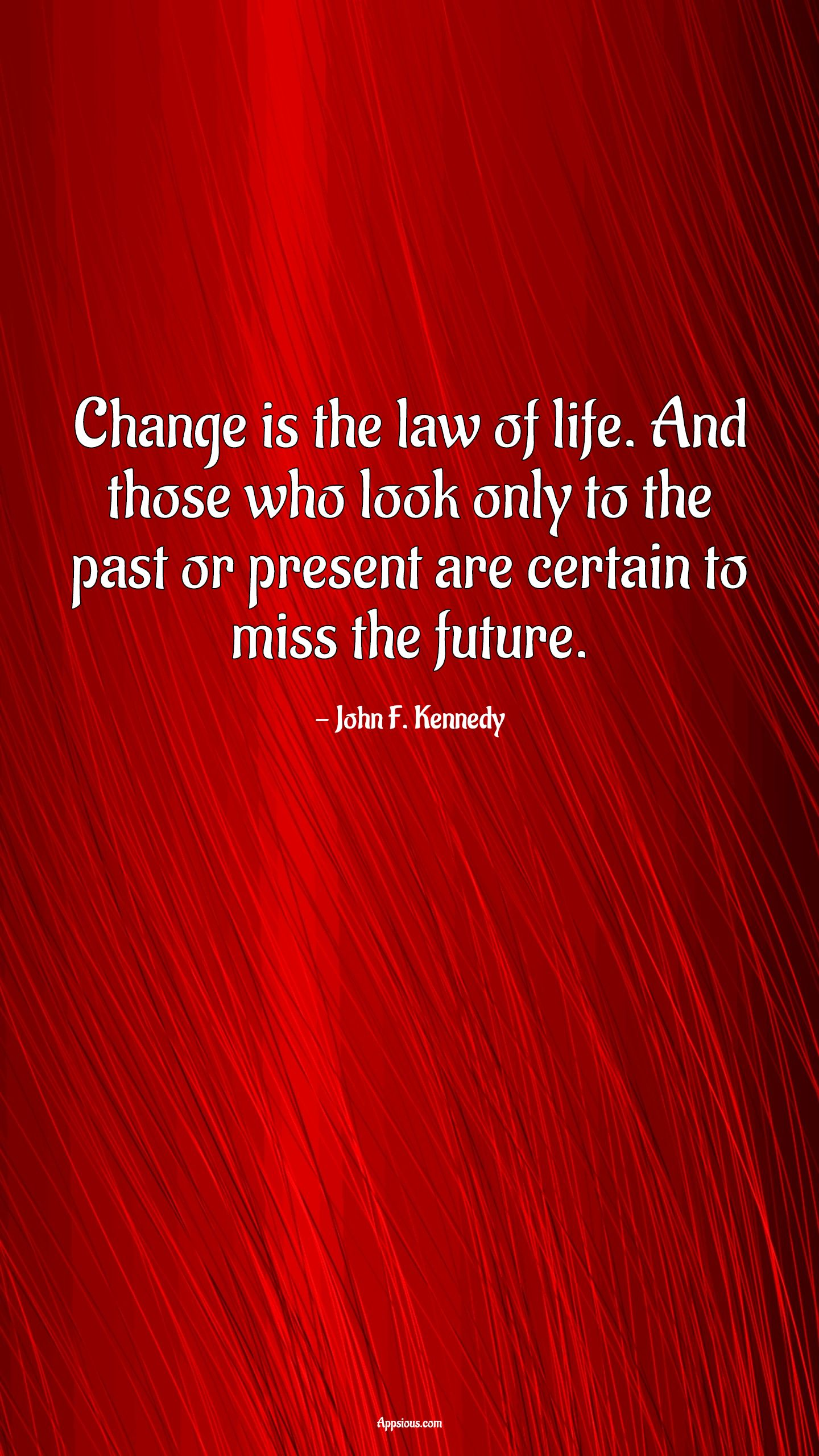 Change is the law of life. And those who look only to the past or present are certain to miss the future.