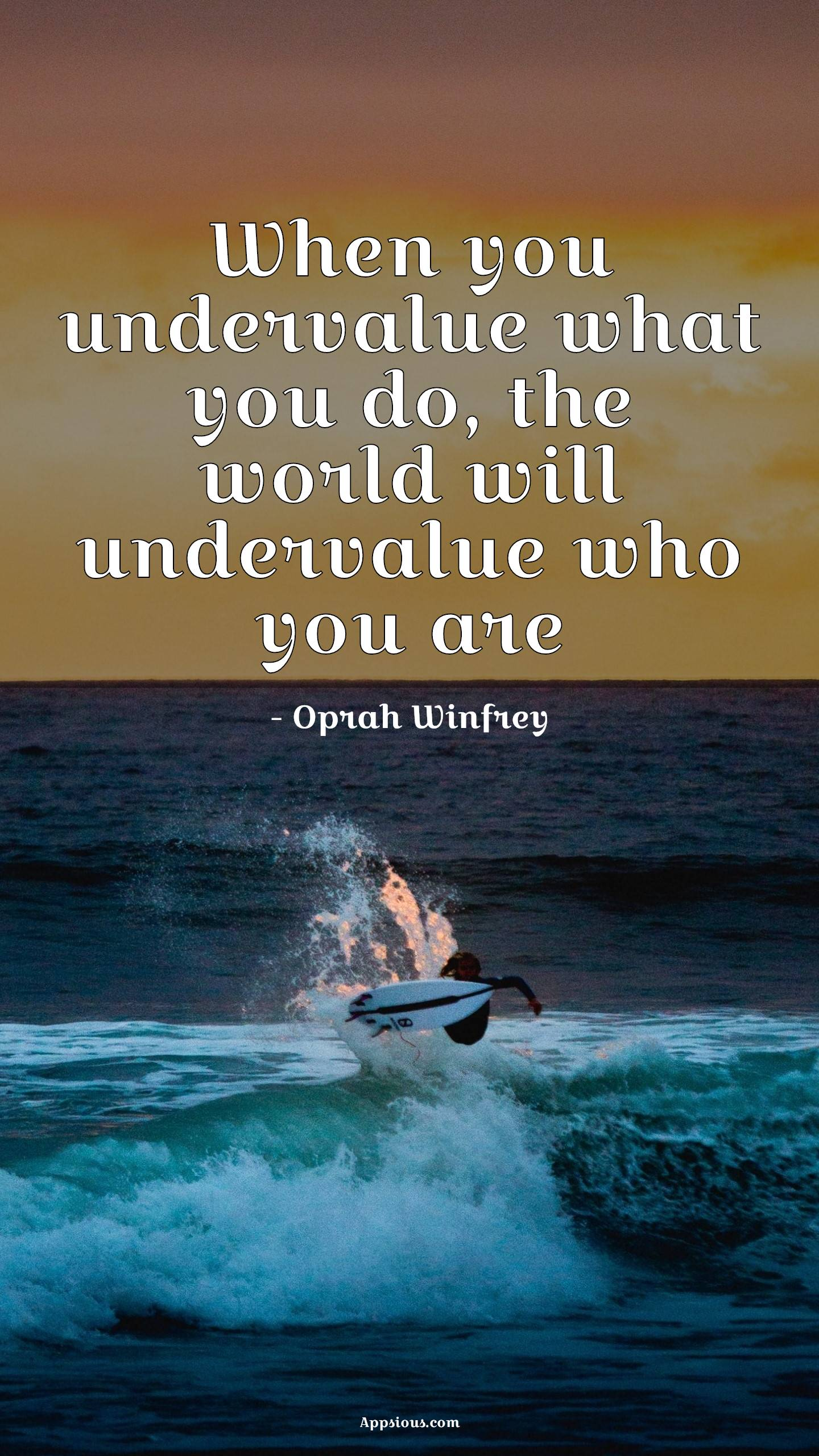 When you undervalue what you do, the world will undervalue who you are