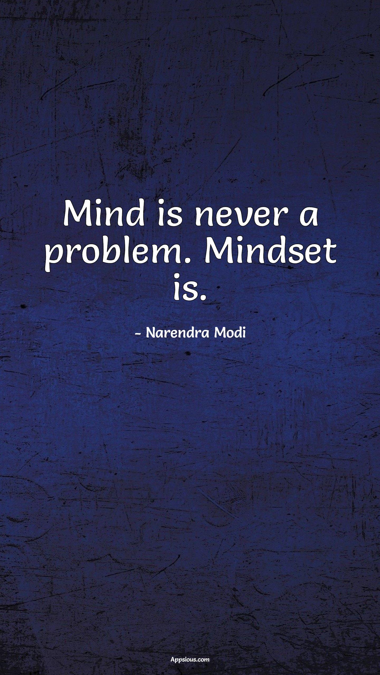 Mind is never a problem. Mindset is.