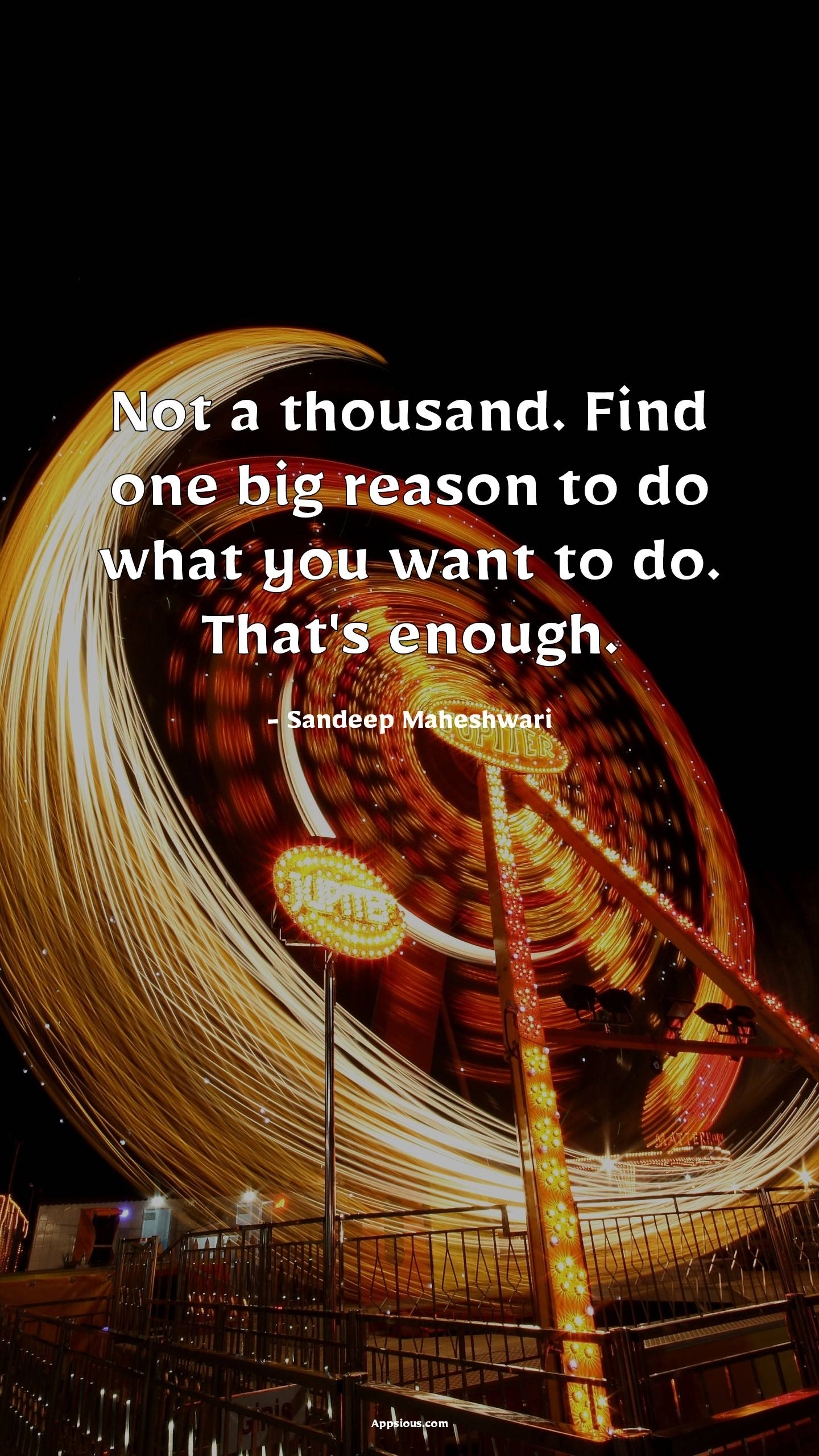 Not a thousand. Find one big reason to do what you want to do. That's enough.