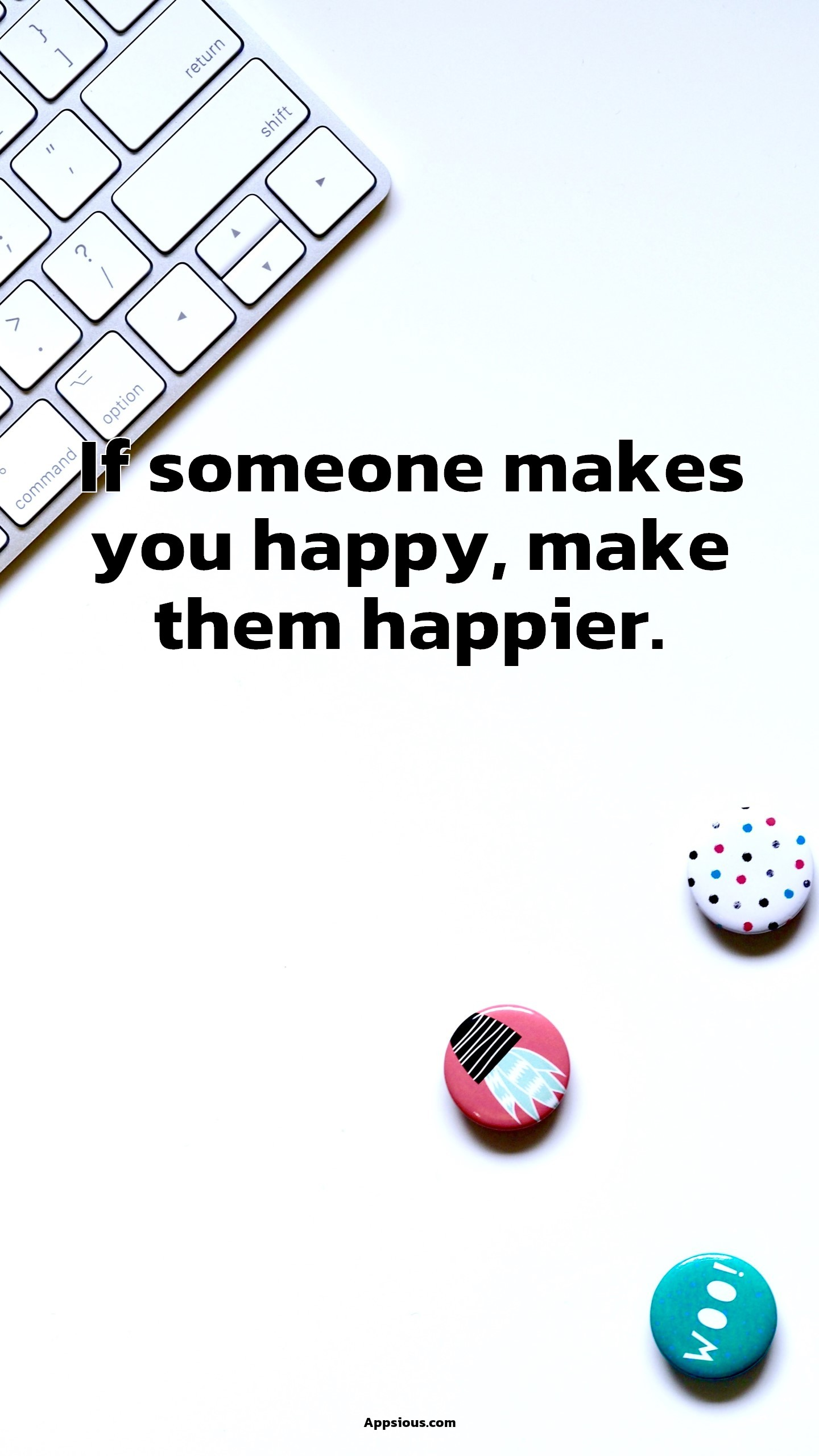 If someone makes you happy, make them happier.