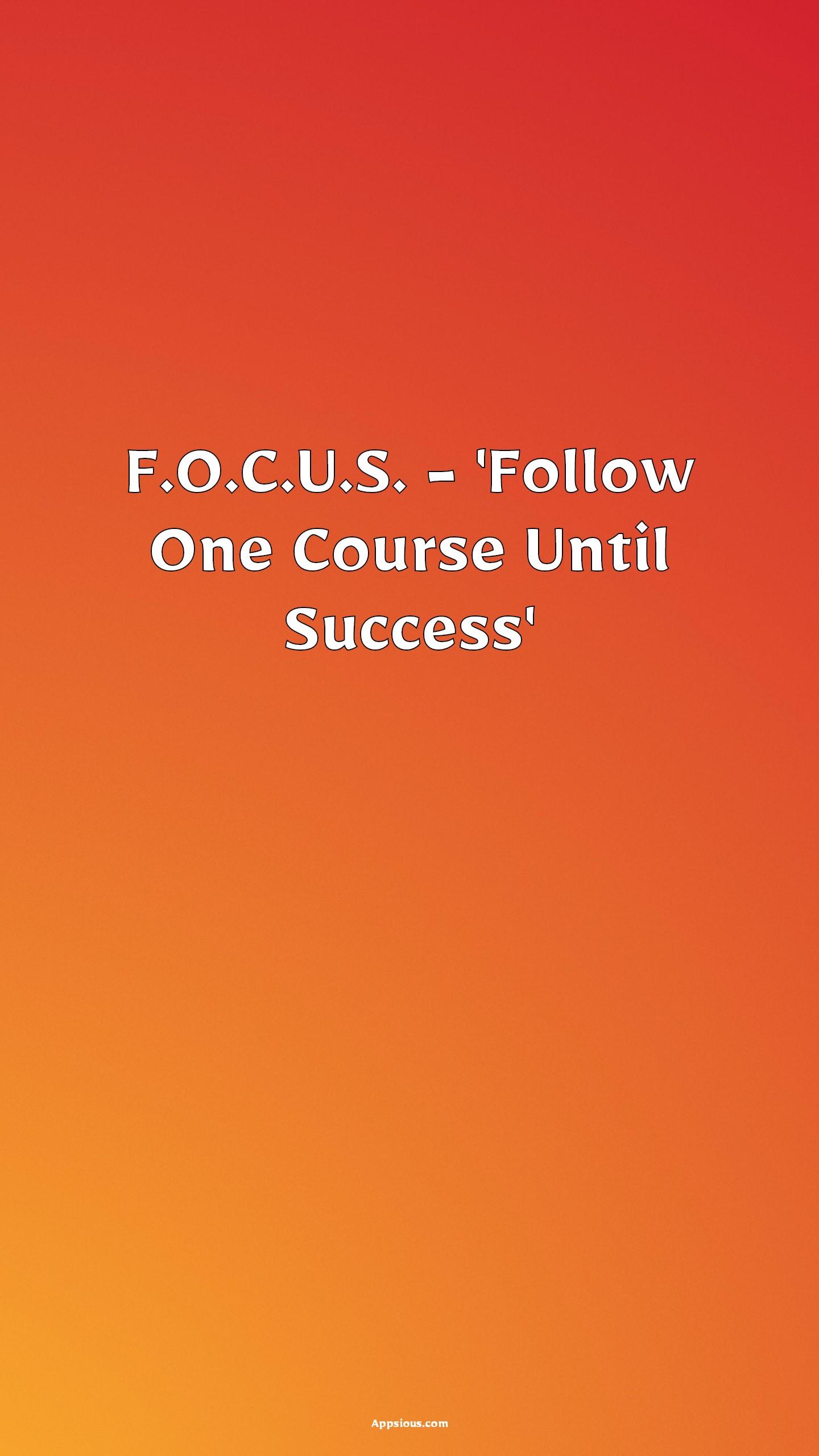 F.O.C.U.S. - 'Follow One Course Until Success'