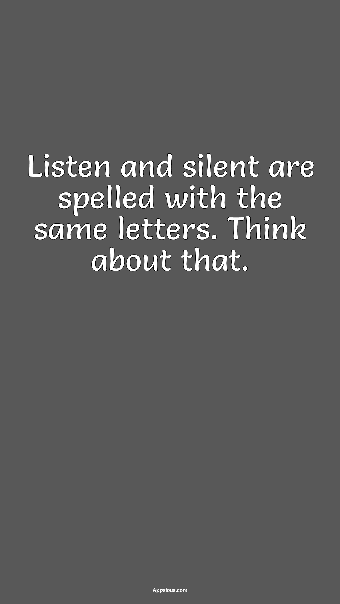 Listen and silent are spelled with the same letters. Think about that.