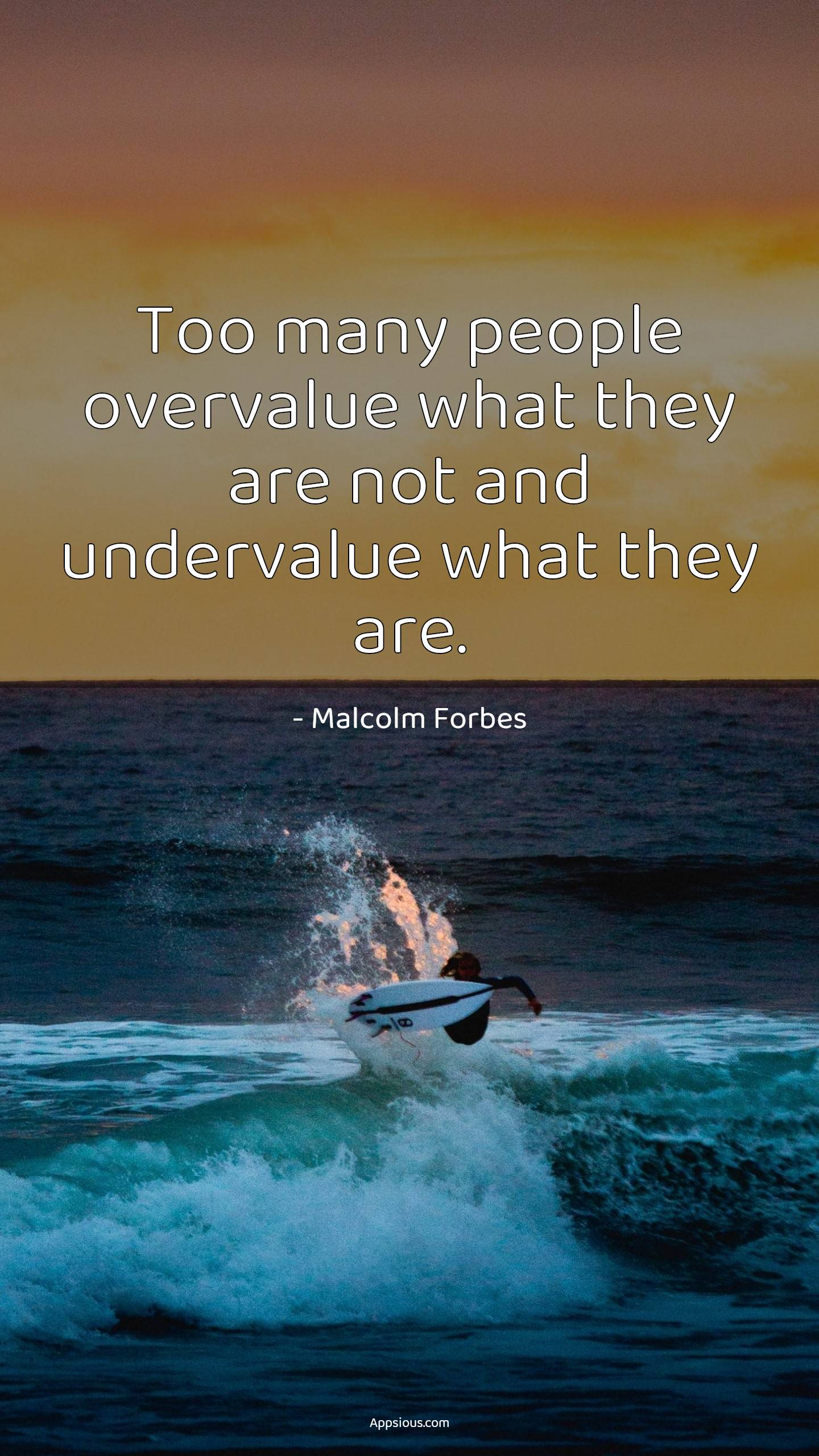 Too many people overvalue what they are not and undervalue what they are.