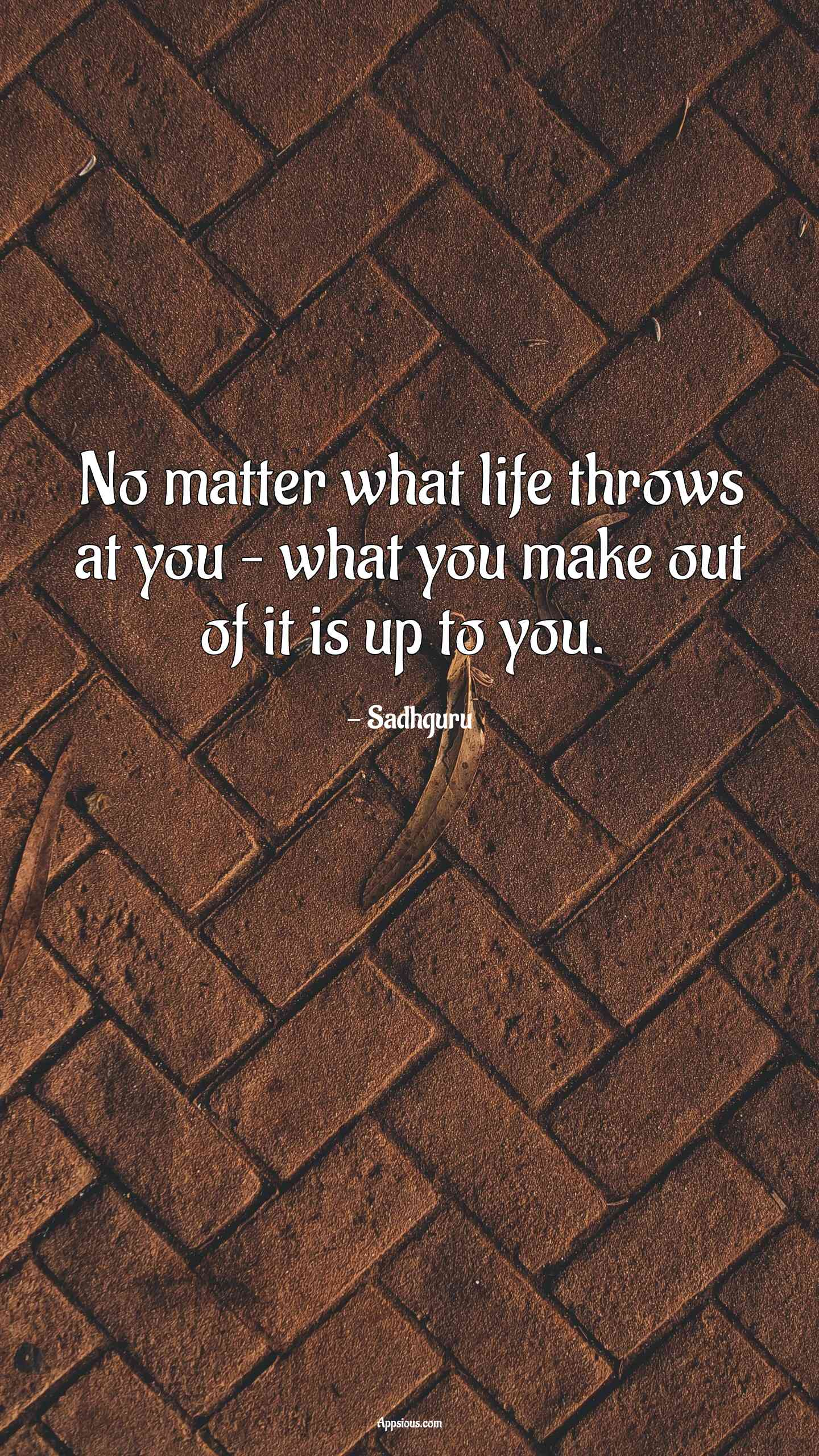 No matter what life throws at you – what you make out of it is up to you.