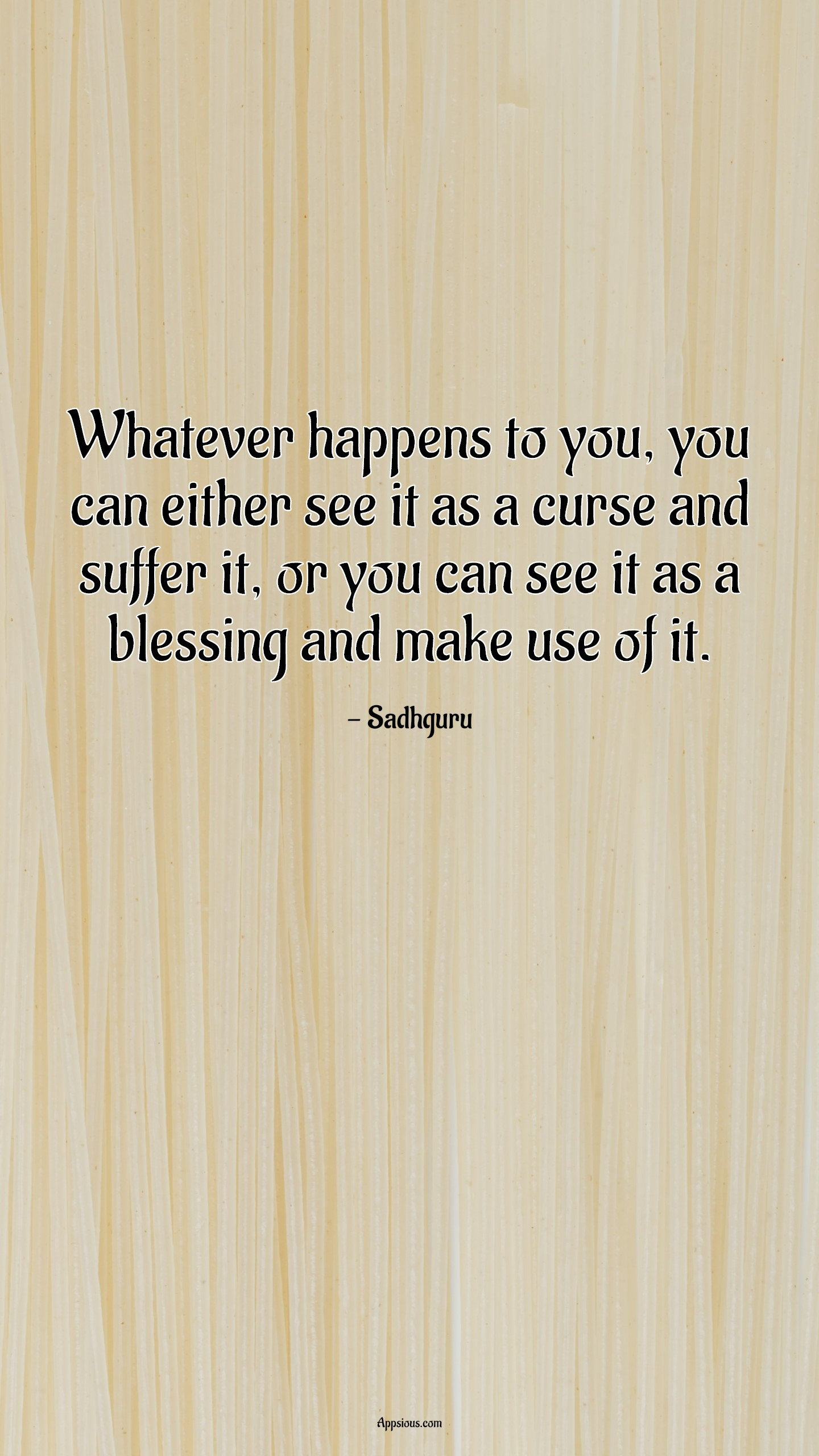 Whatever happens to you, you can either see it as a curse and suffer it, or you can see it as a blessing and make use of it.