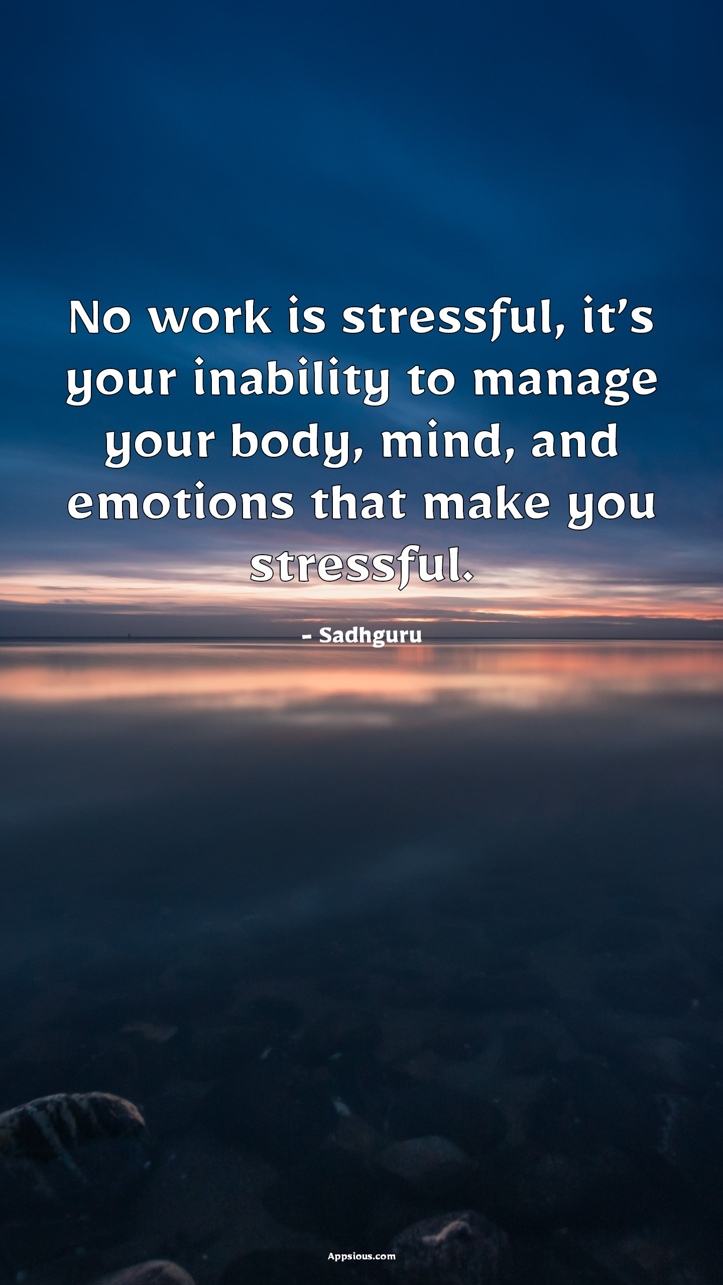 No work is stressful, it's your inability to manage your body, mind, and emotions that make you stressful.