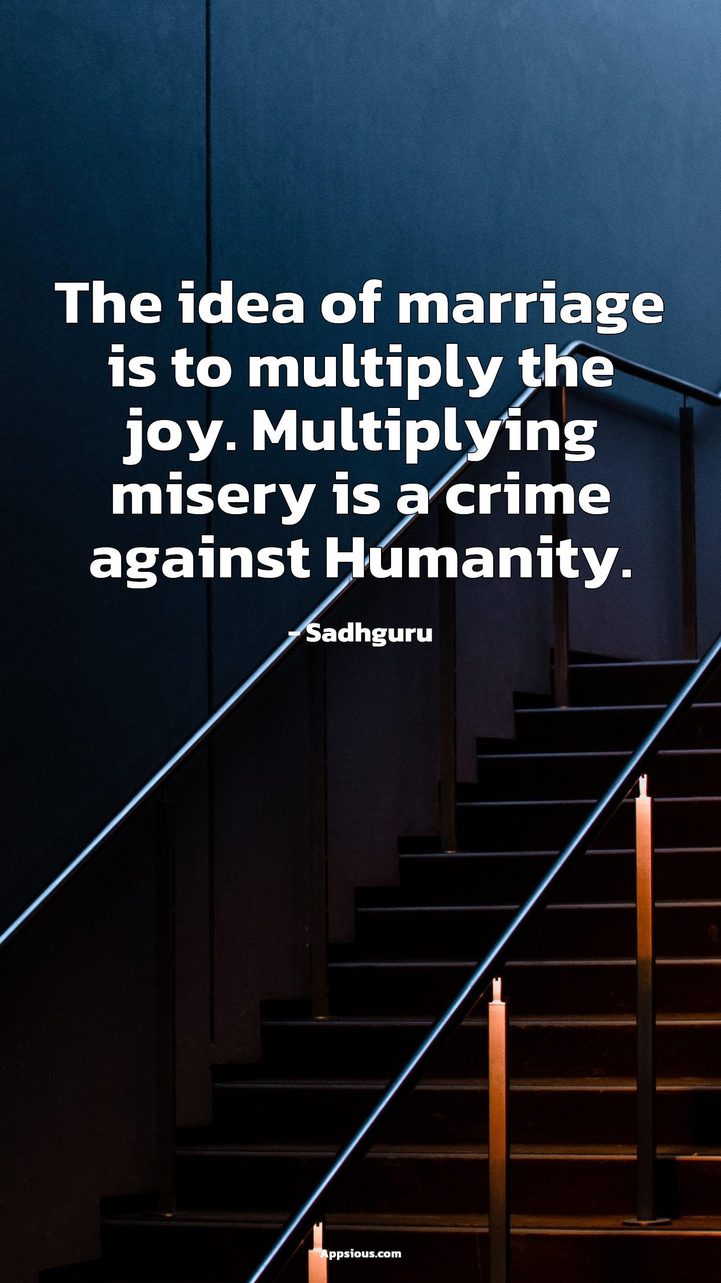 The idea of marriage is to multiply the joy. Multiplying misery is a crime against Humanity.
