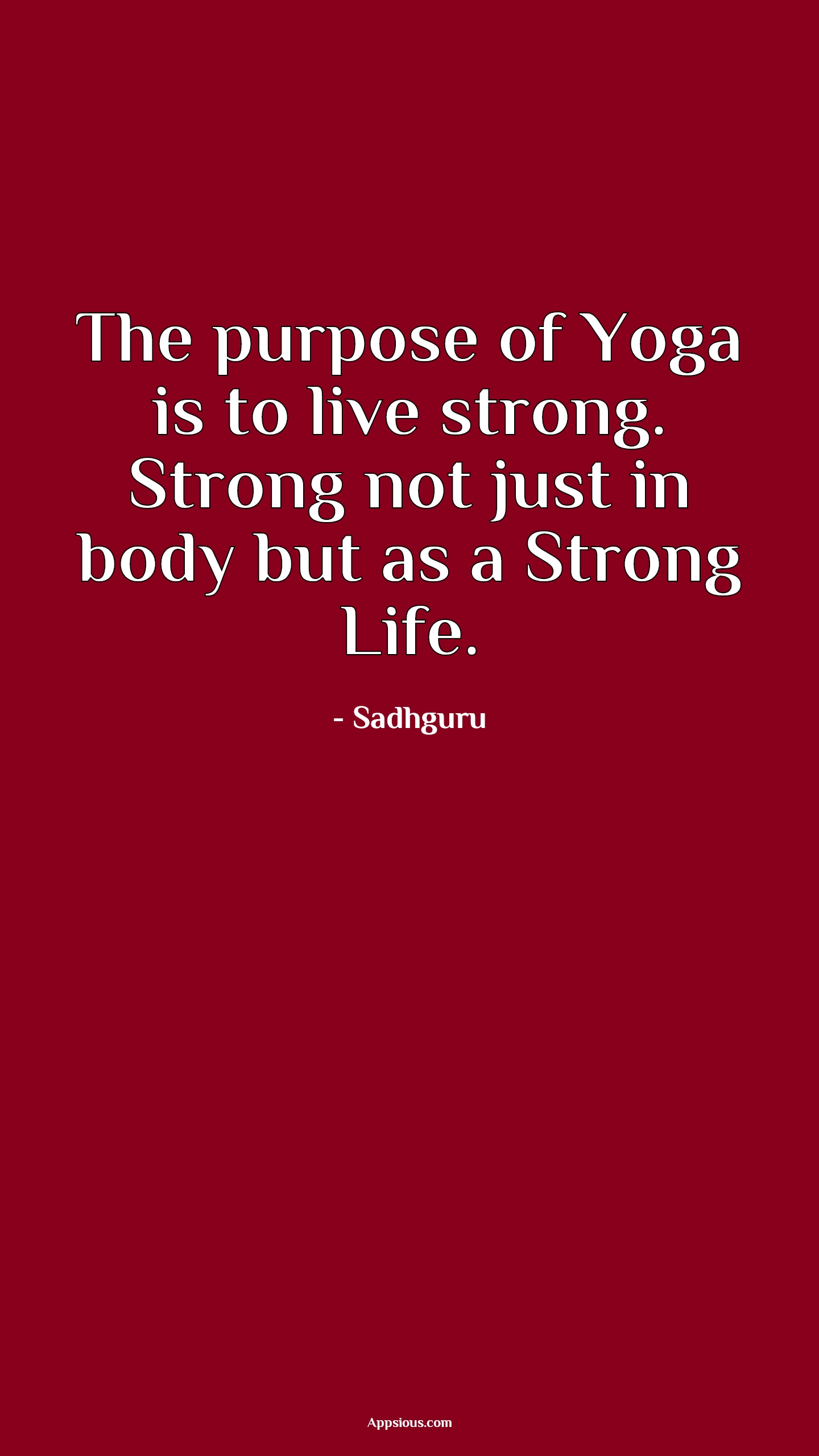 The purpose of Yoga is to live strong. Strong not just in body but as a Strong Life.