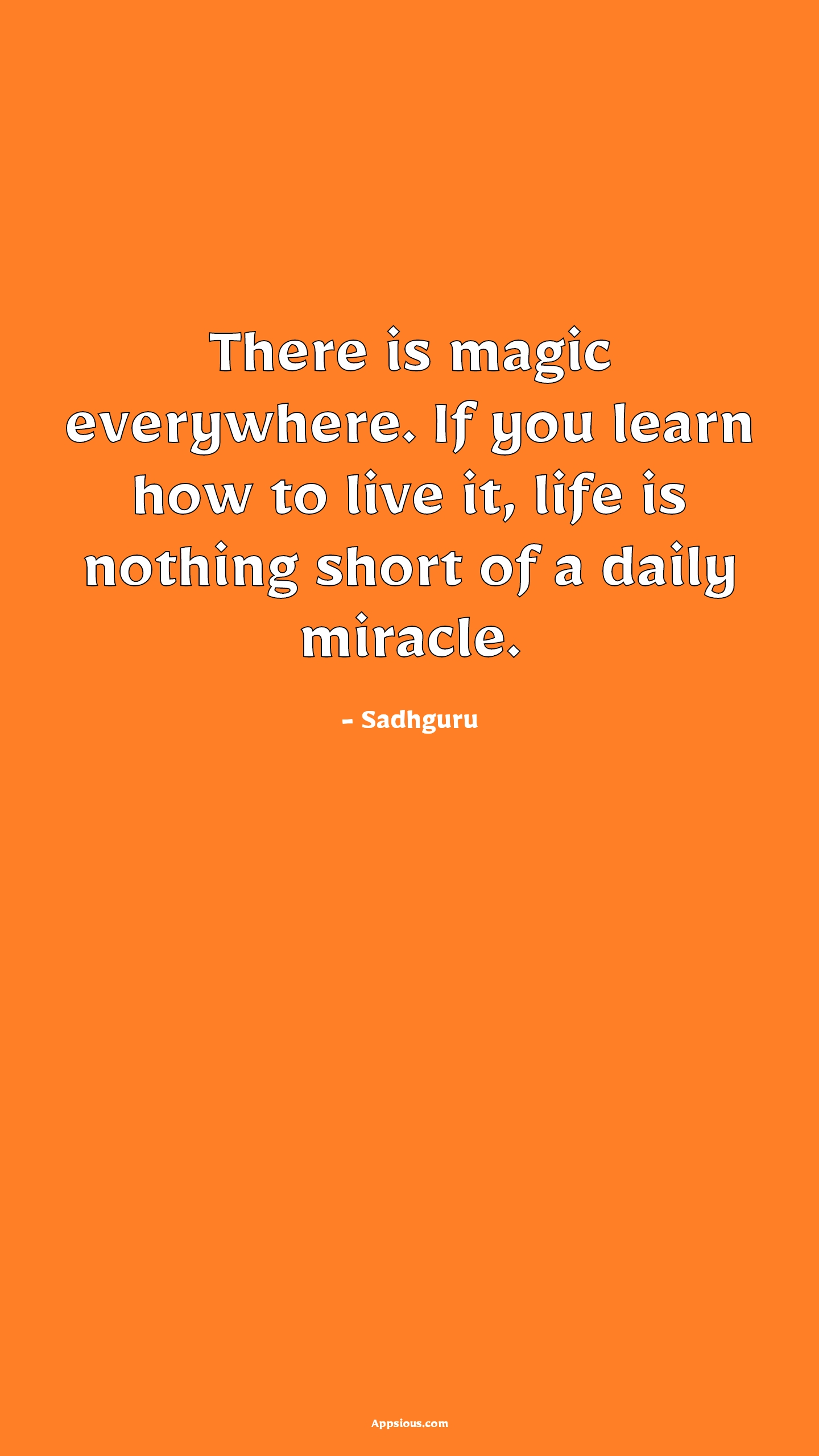 There is magic everywhere. If you learn how to live it, life is nothing short of a daily miracle.