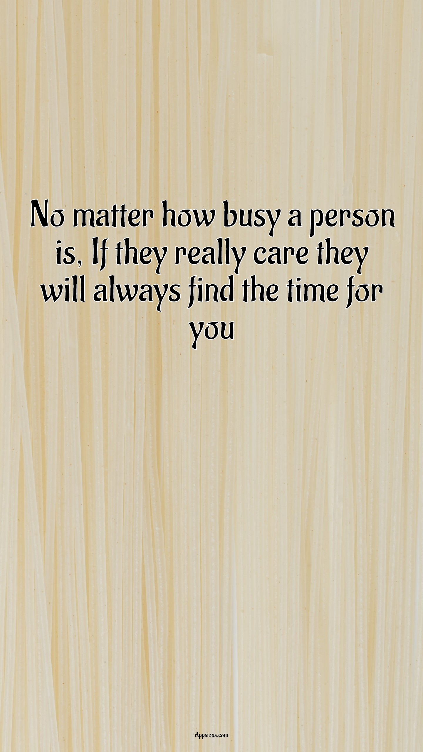 No matter how busy a person is, If they really care they will always find the time for you