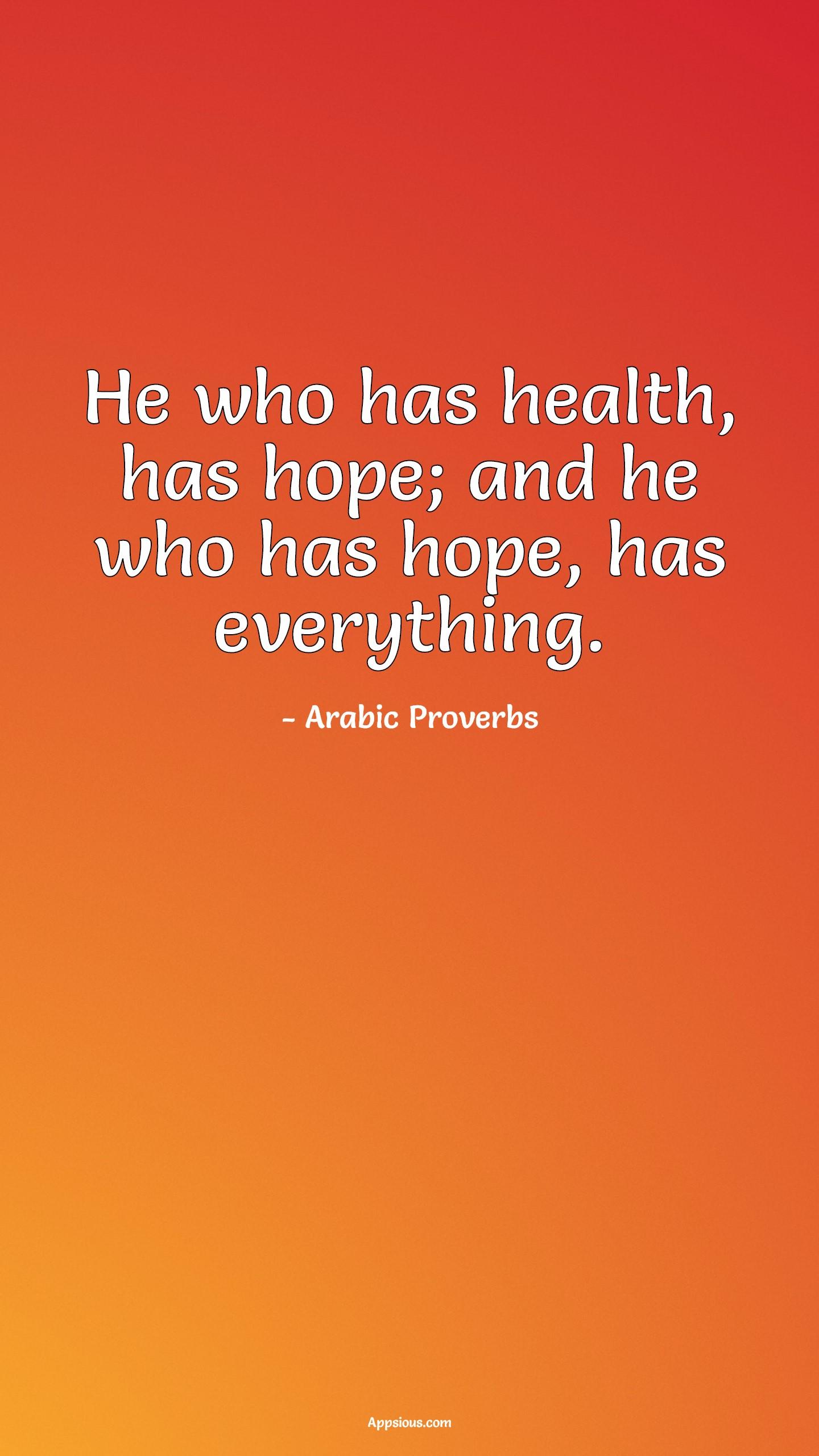 He who has health has hope, And he who has hope has everything.