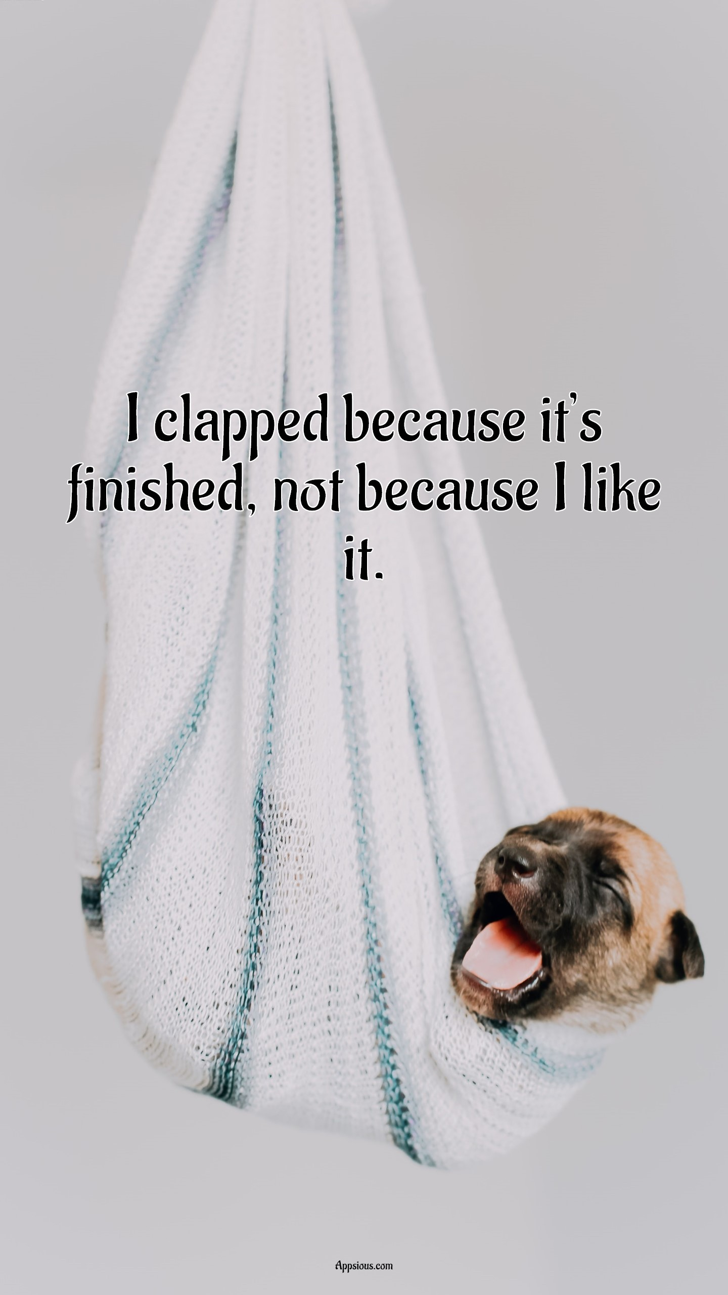 I clapped because it's finished, not because I like it.