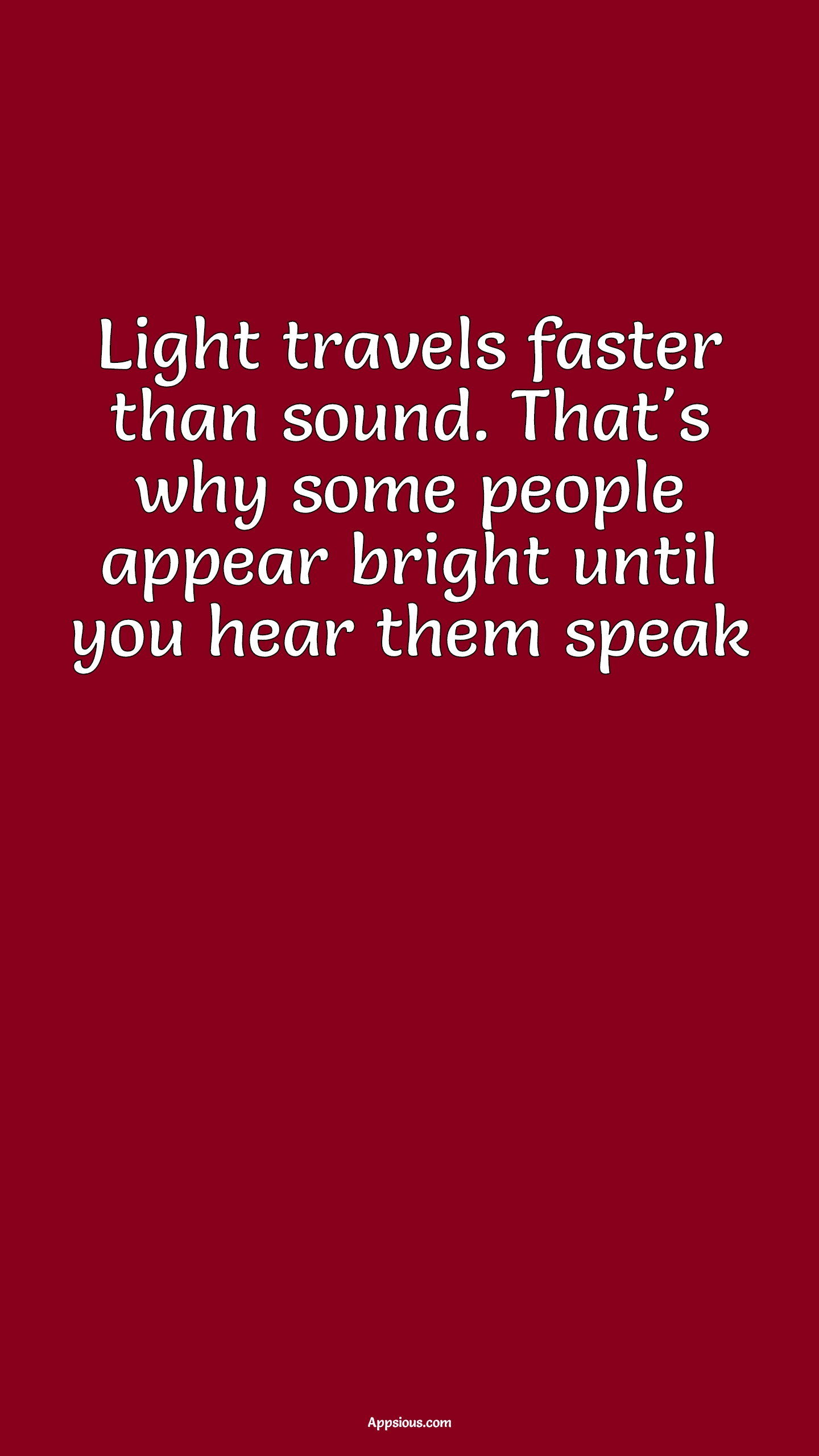 Light travels faster than sound. That's why some people appear bright until you hear them speak