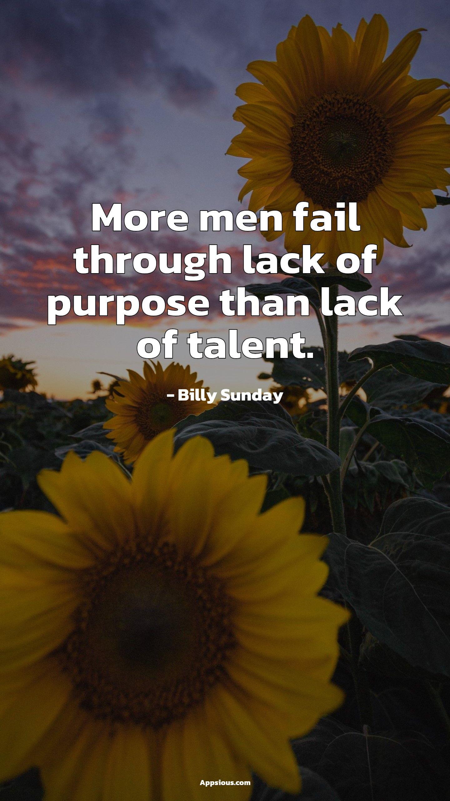 More men fail through lack of purpose than lack of talent.