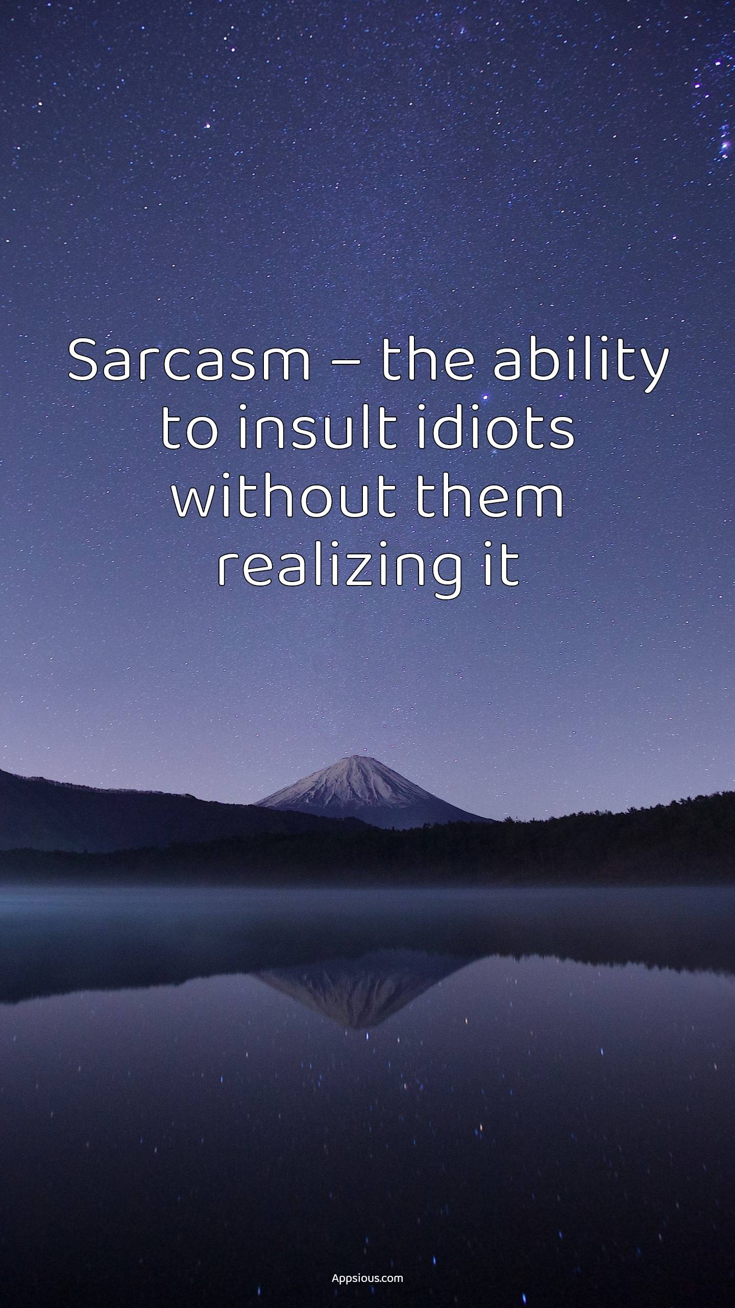 Sarcasm – the ability to insult idiots without them realizing it