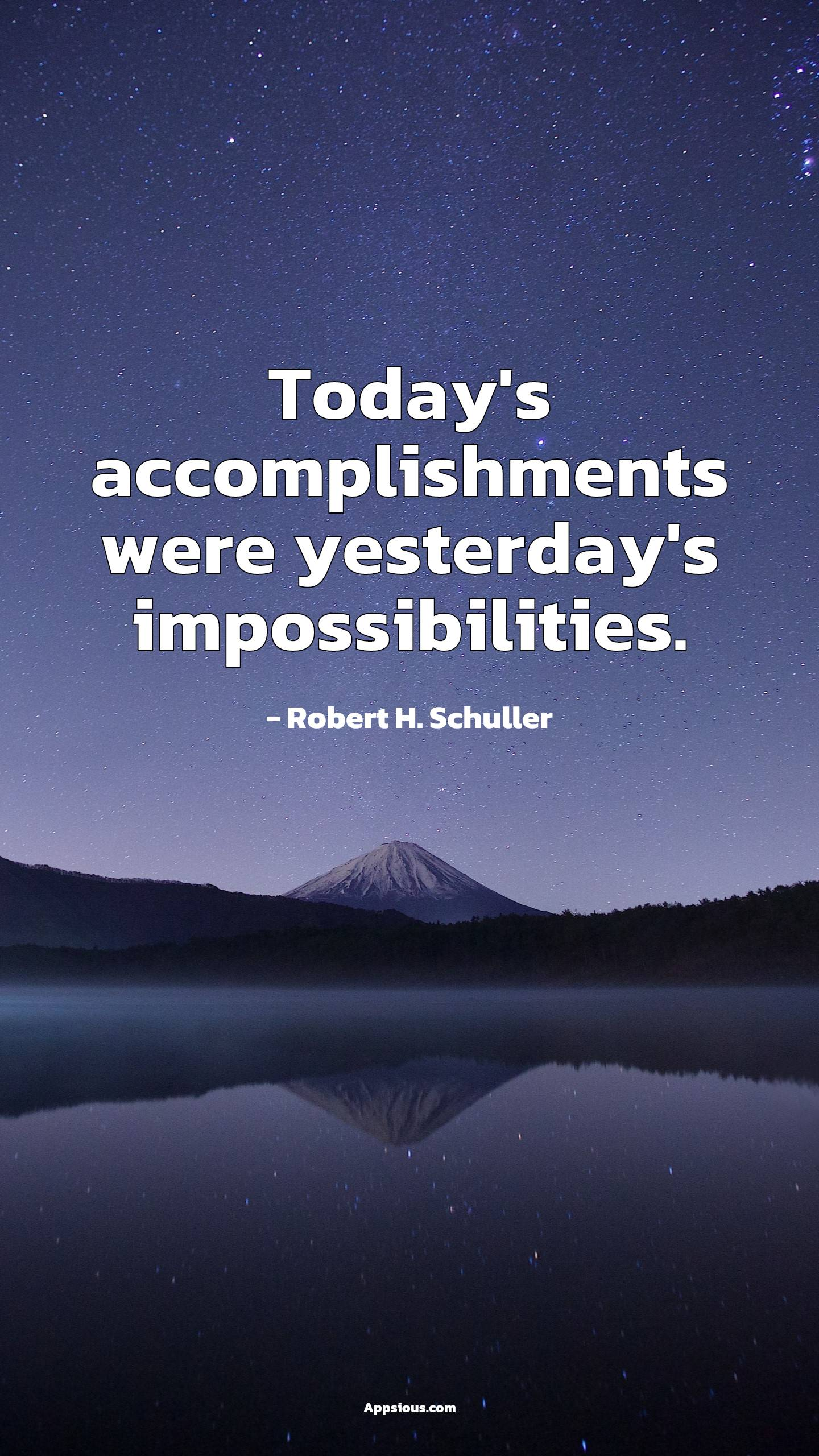 Today's accomplishments were yesterday's impossibilities.