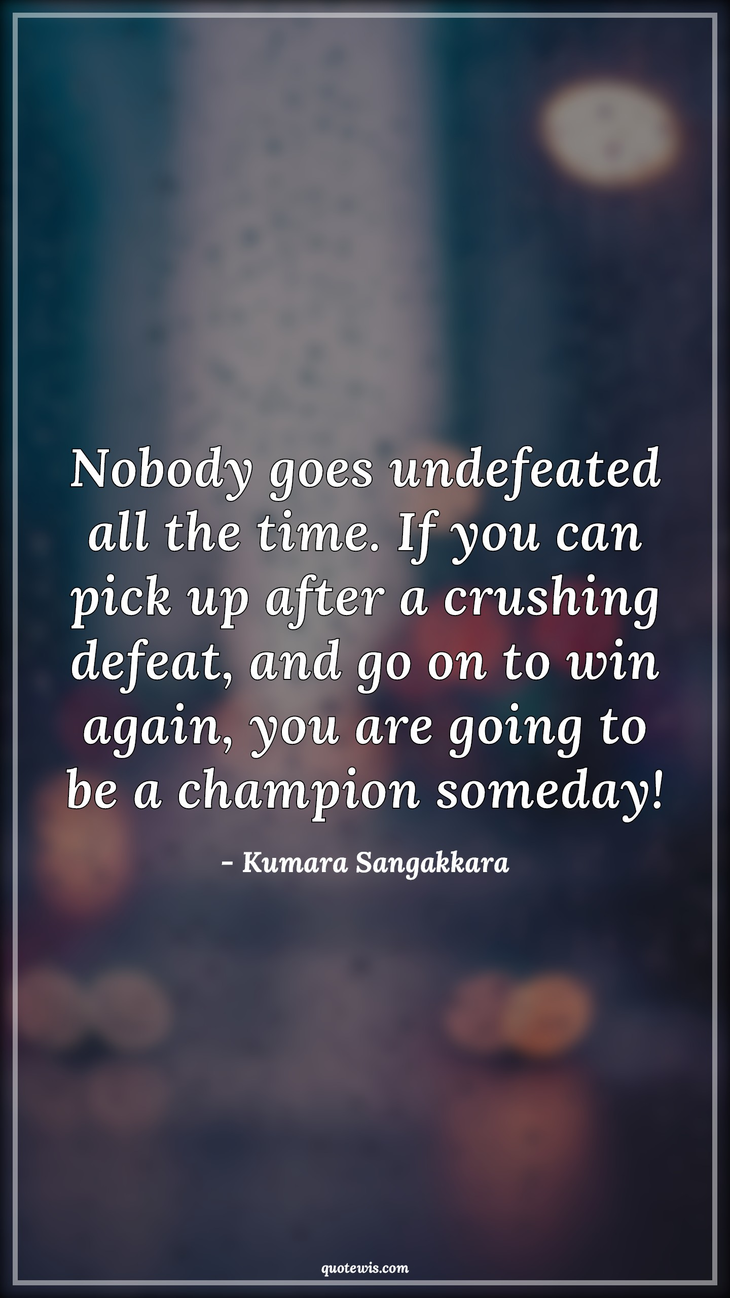 Nobody goes undefeated all the time. If you can pick up after a crushing defeat, and go on to win again, you are going to be a champion someday!