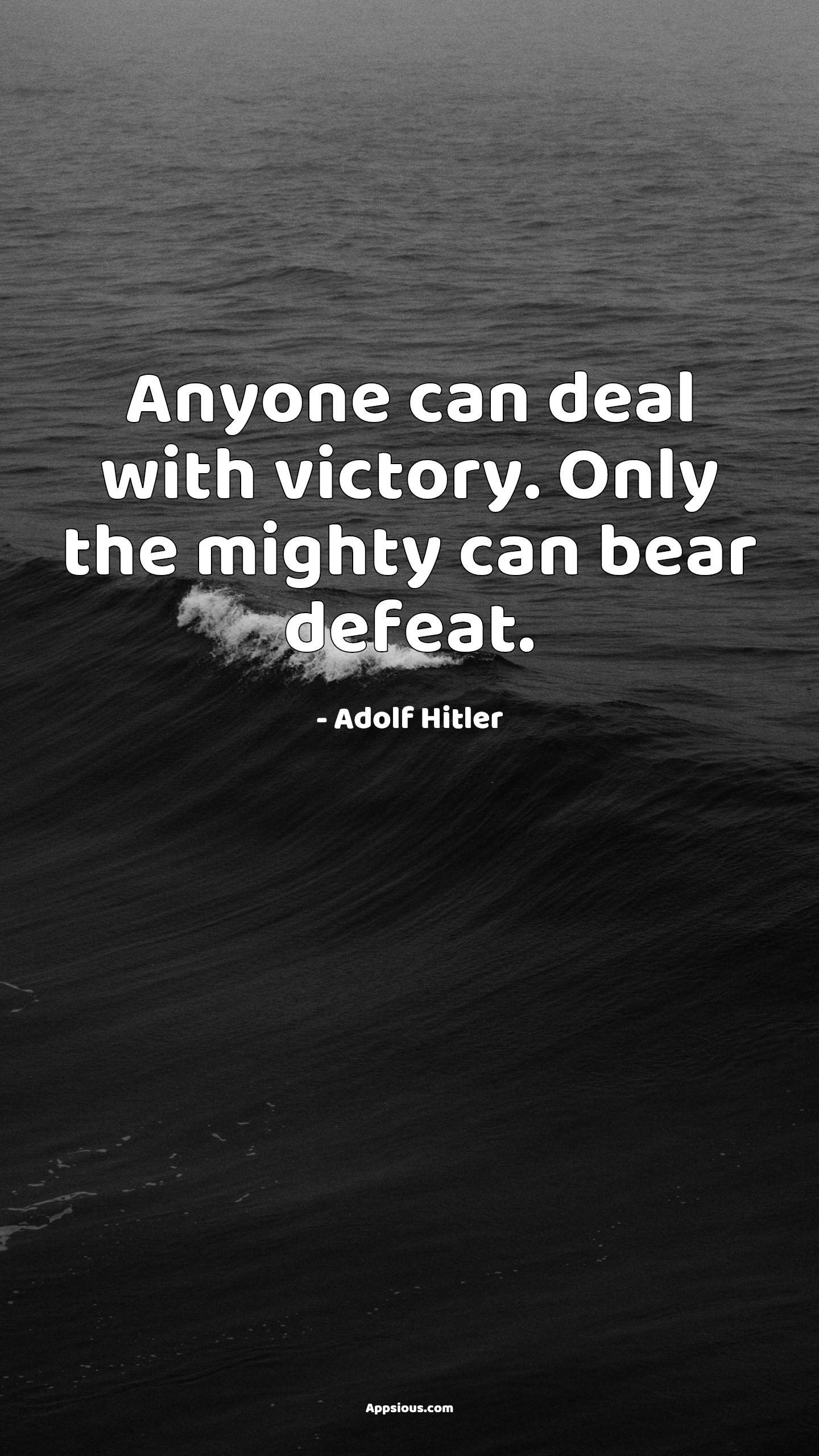 Anyone can deal with victory. Only the mighty can bear defeat.