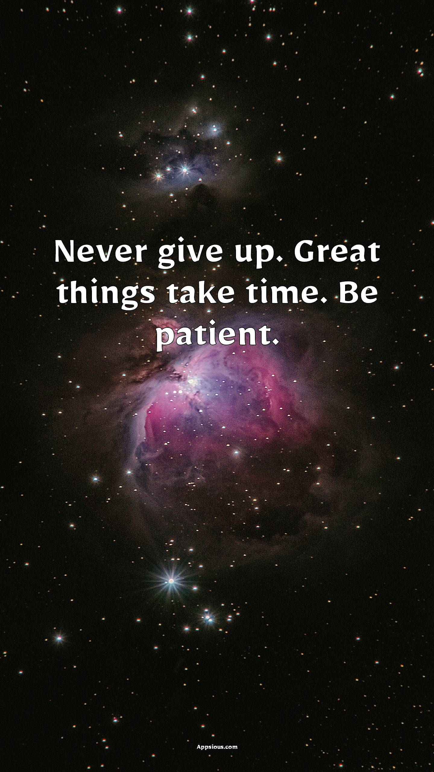 Never give up. Great things take time. Be patient.