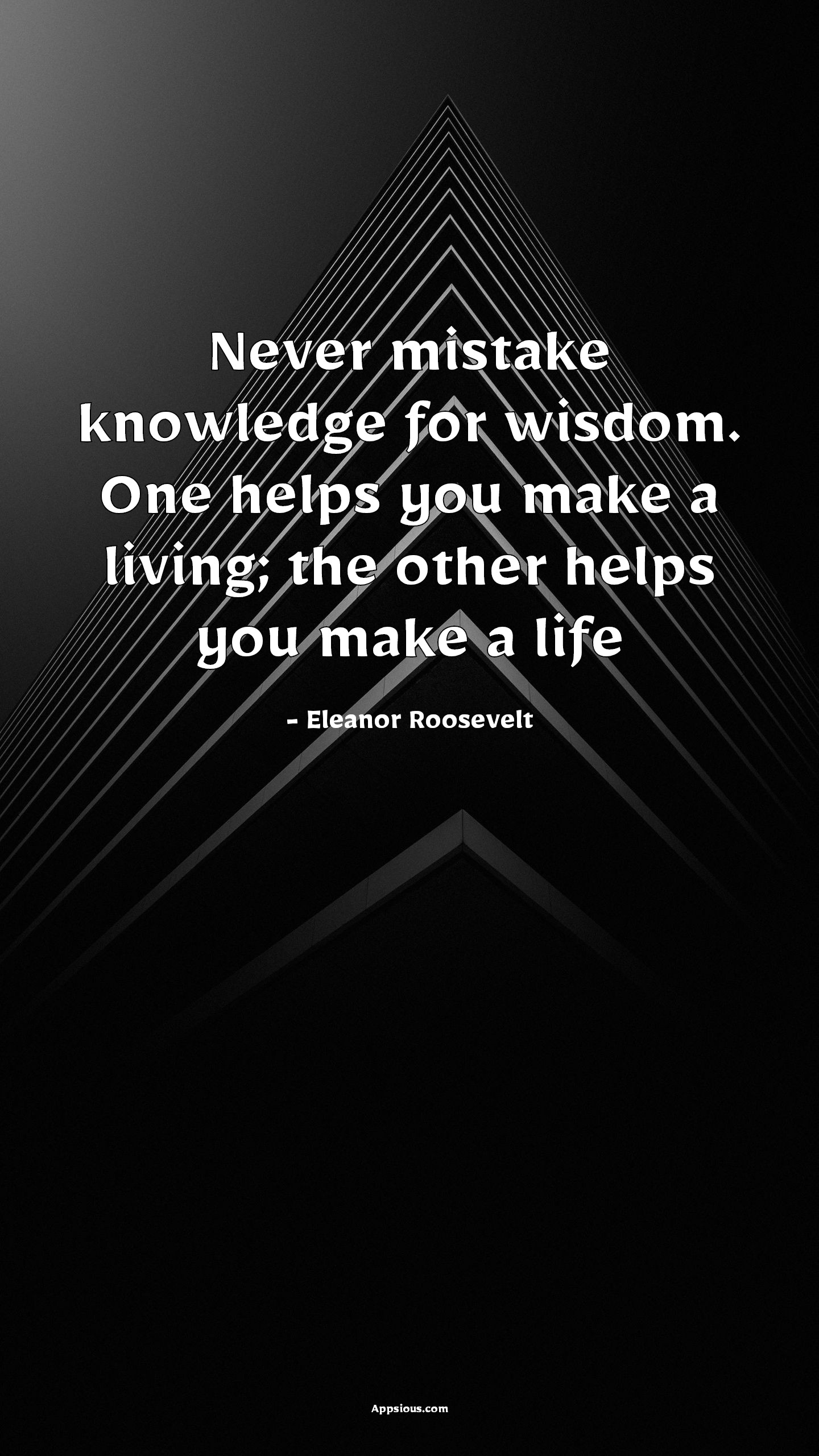Never mistake knowledge for wisdom. One helps you make a living; the other helps you make a life