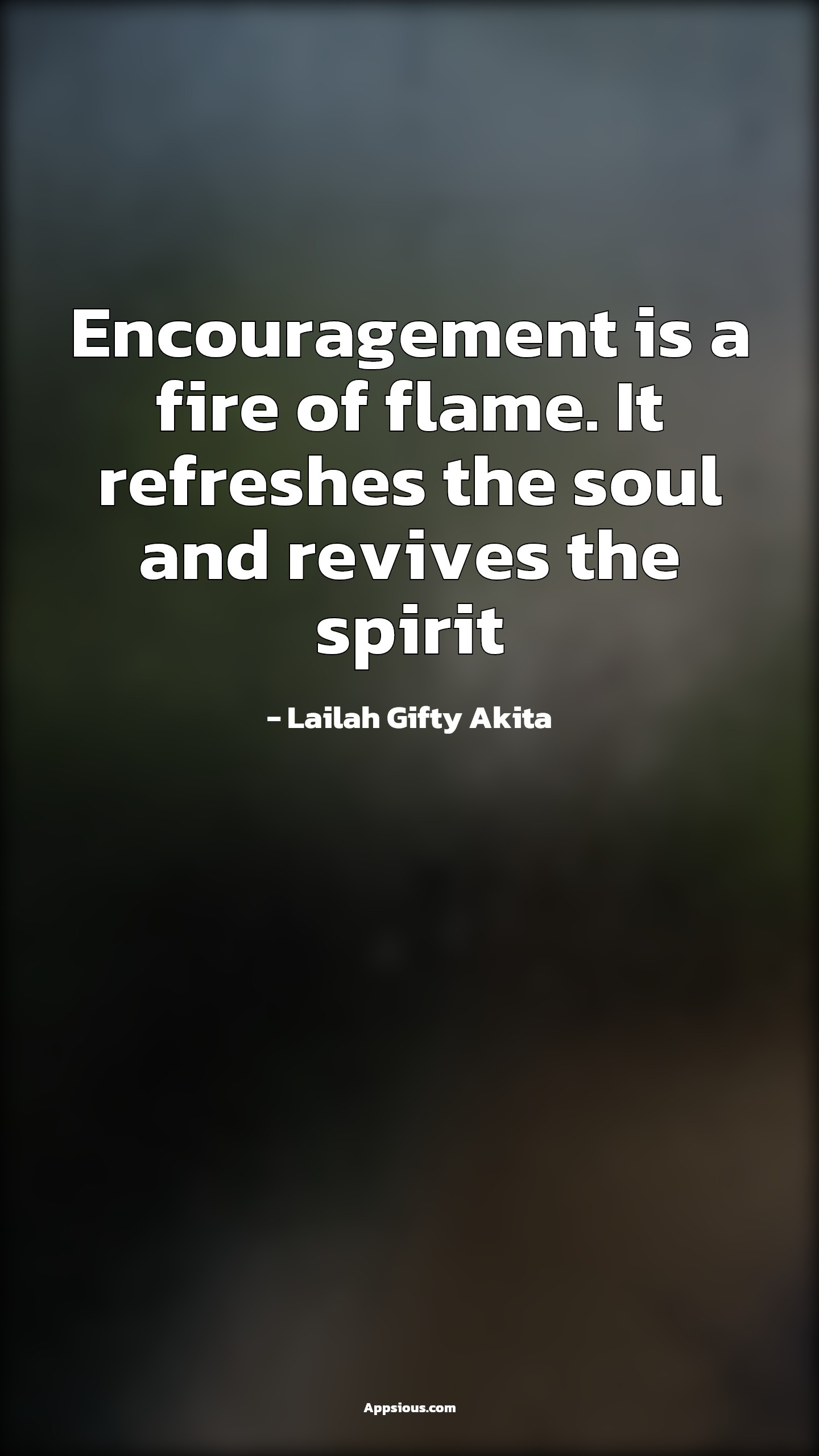 Encouragement is a fire of flame. It refreshes the soul and revives the spirit