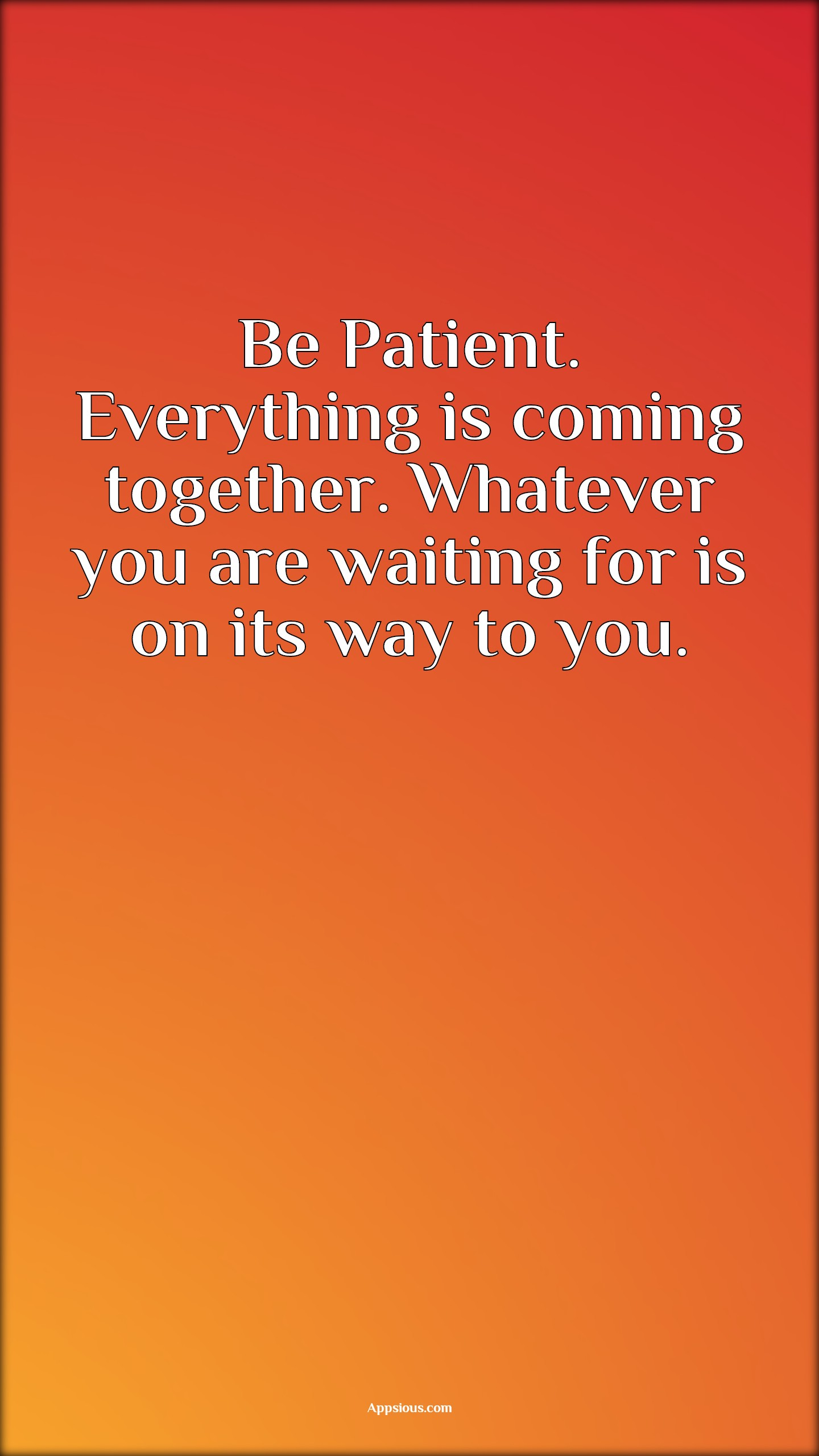 Be Patient. Everything is coming together. Whatever you are waiting for is on its way to you.
