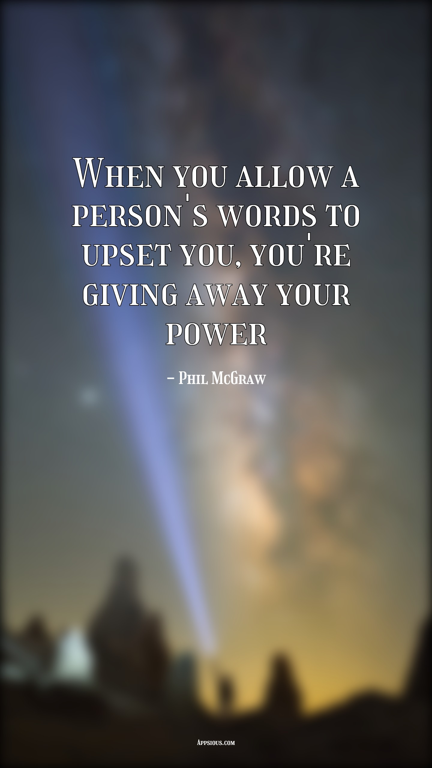 When you allow a person's words to upset you, you're giving away your power