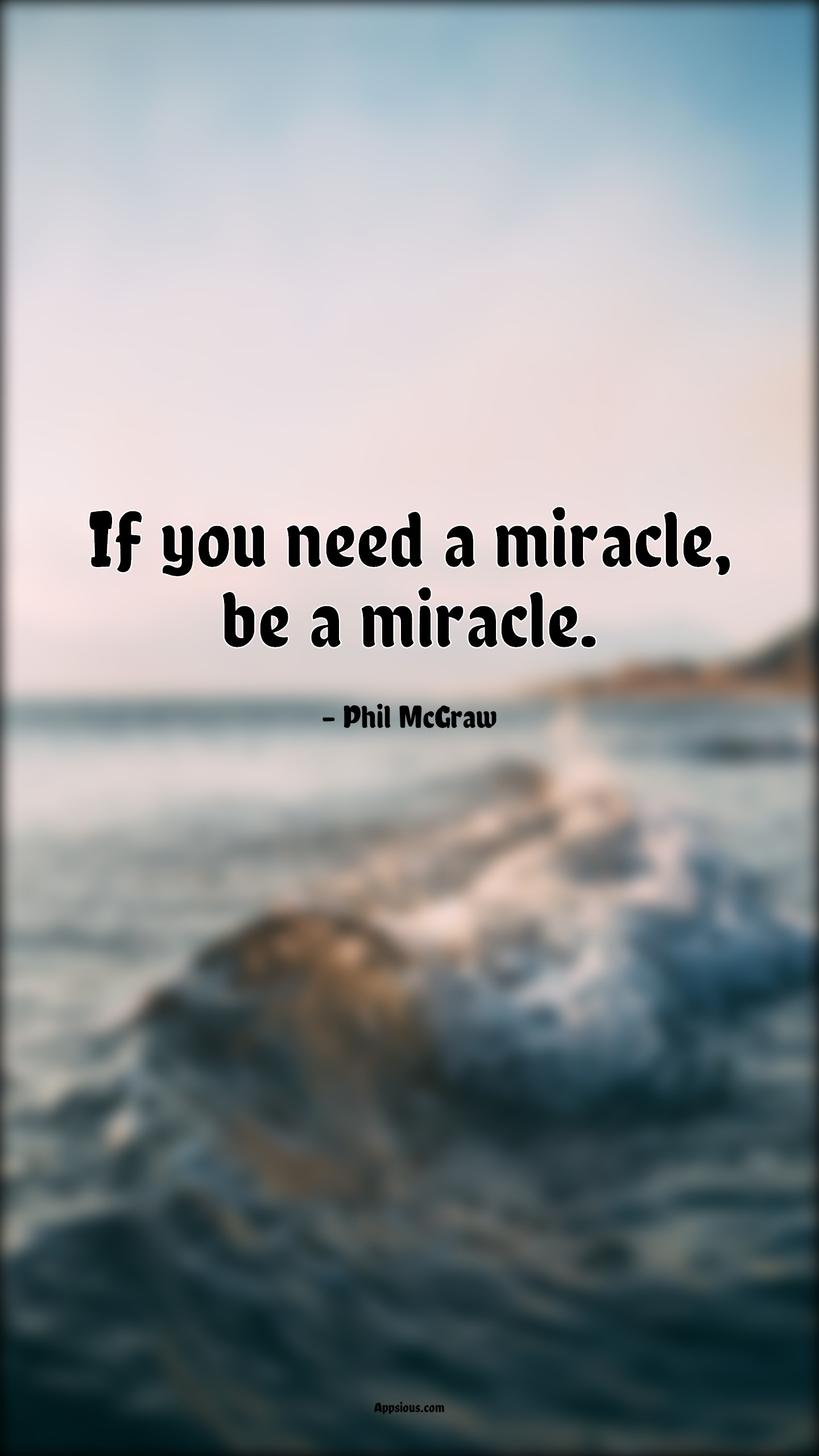 If you need a miracle, be a miracle.