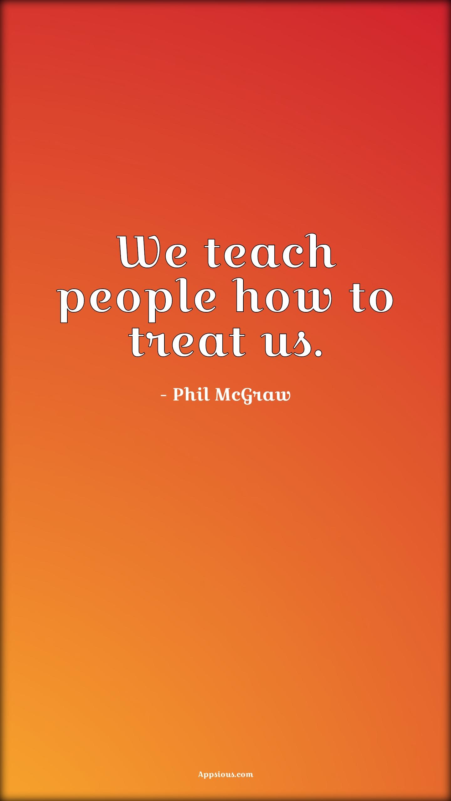 We teach people how to treat us.